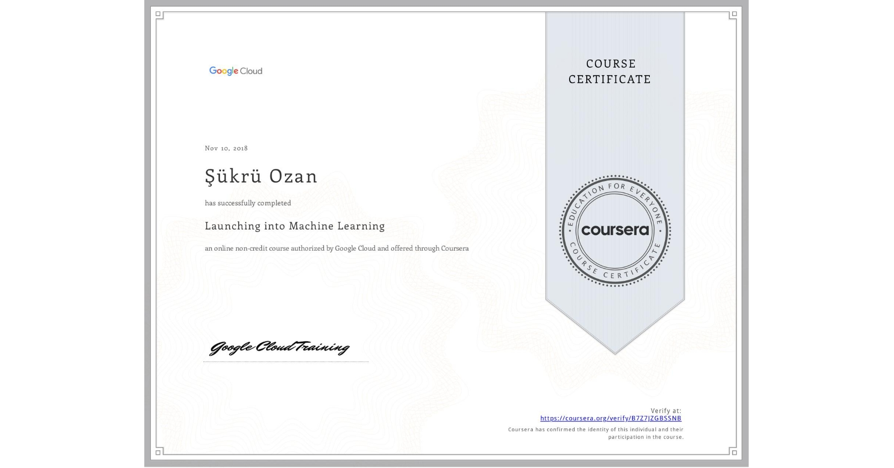 View certificate for Şükrü Ozan, Launching into Machine Learning, an online non-credit course authorized by Google Cloud and offered through Coursera
