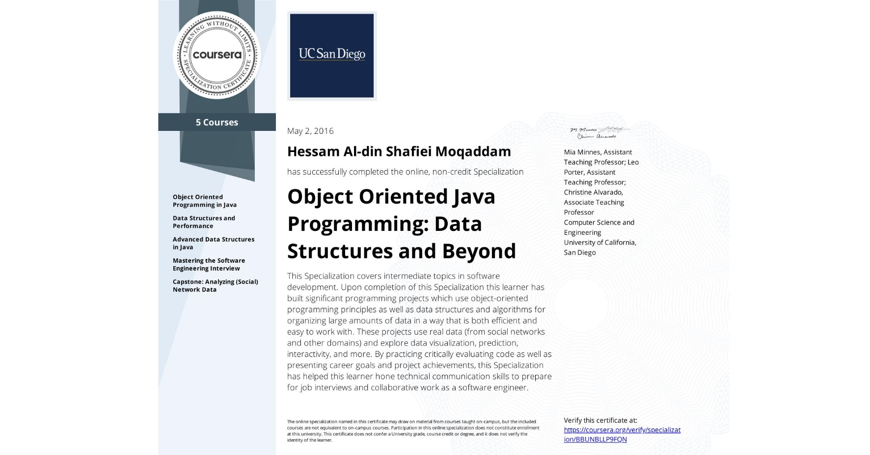 View certificate for Hessam Al-din  Shafiei Moqaddam, Object Oriented Java Programming: Data Structures and Beyond, offered through Coursera. This Specialization covers intermediate topics in software development. Upon completion of this Specialization this learner has built significant programming projects which use object-oriented programming principles as well as data structures and algorithms for organizing large amounts of data in a way that is both efficient and easy to work with.  These projects use real data (from social networks and other domains) and explore data visualization, prediction, interactivity, and more. By practicing critically evaluating code as well as presenting career goals and project achievements, this Specialization has helped this learner hone technical communication skills to prepare for job interviews and collaborative work as a software engineer.