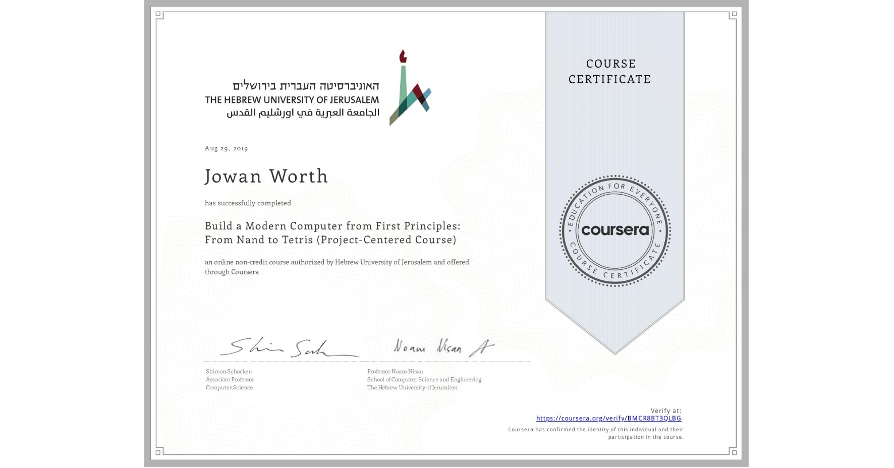 View certificate for Jowan Worth, Build a Modern Computer from First Principles: From Nand to Tetris (Project-Centered Course), an online non-credit course authorized by Hebrew University of Jerusalem and offered through Coursera