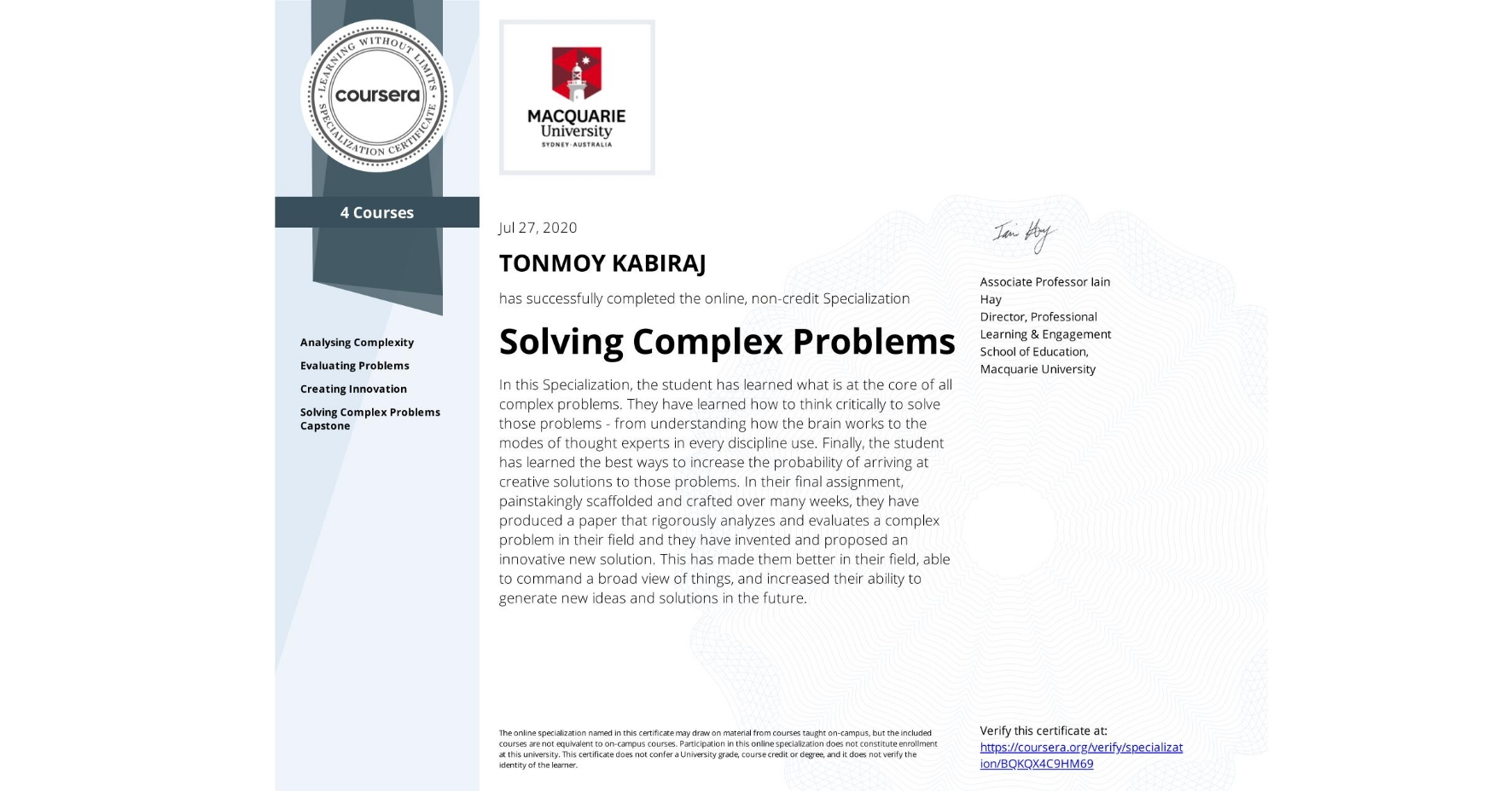 View certificate for TONMOY KABIRAJ, Solving Complex Problems, offered through Coursera. In this Specialization, the student has learned what is at the core of all complex problems. They have learned how to think critically to solve those problems - from understanding how the brain works to the modes of thought experts in every discipline use. Finally, the student has learned the best ways to increase the probability of arriving at creative solutions to those problems. In their final assignment, painstakingly scaffolded and crafted over many weeks, they have produced a paper that rigorously analyzes and evaluates a complex problem in their field and they have invented and proposed an innovative new solution. This has made them better in their field, able to command a broad view of things, and increased their ability to generate new ideas and solutions in the future.