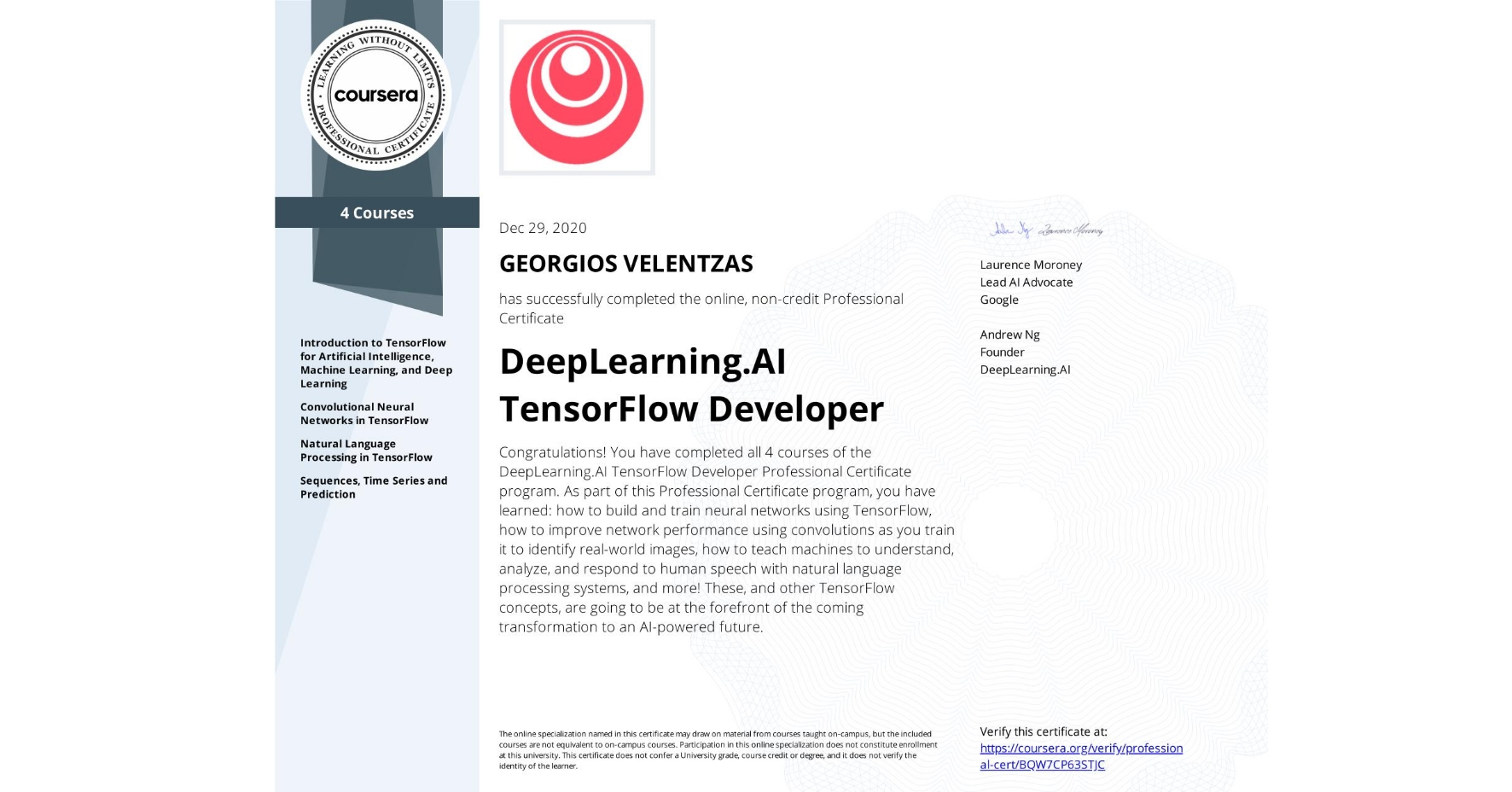 View certificate for GEORGIOS VELENTZAS, DeepLearning.AI TensorFlow Developer, offered through Coursera. Congratulations! You have completed all 4 courses of the DeepLearning.AI TensorFlow Developer Professional Certificate program.   As part of this Professional Certificate program, you have learned: how to build and train neural networks using TensorFlow, how to improve network performance using convolutions as you train it to identify real-world images, how to teach machines to understand, analyze, and respond to human speech with natural language processing systems, and more!  These, and other TensorFlow concepts, are going to be at the forefront of the coming transformation to an AI-powered future.