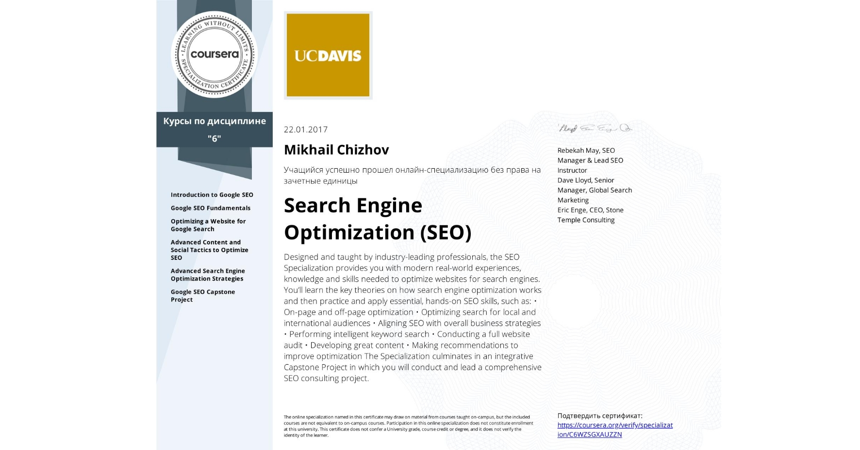 View certificate for Mikhail Chizhov, Search Engine Optimization (SEO), offered through Coursera. Designed and taught by industry-leading professionals, the SEO Specialization provides you with modern real-world experiences, knowledge and skills needed to optimize websites for search engines.  You'll learn the key theories on how search engine optimization works and then practice and apply essential, hands-on SEO skills, such as:  • On-page and off-page optimization • Optimizing search for local and international audiences • Aligning SEO with overall business strategies • Performing intelligent keyword search • Conducting a full website audit • Developing great content • Making recommendations to improve optimization  The Specialization culminates in an integrative Capstone Project in which you will conduct and lead a comprehensive SEO consulting project.