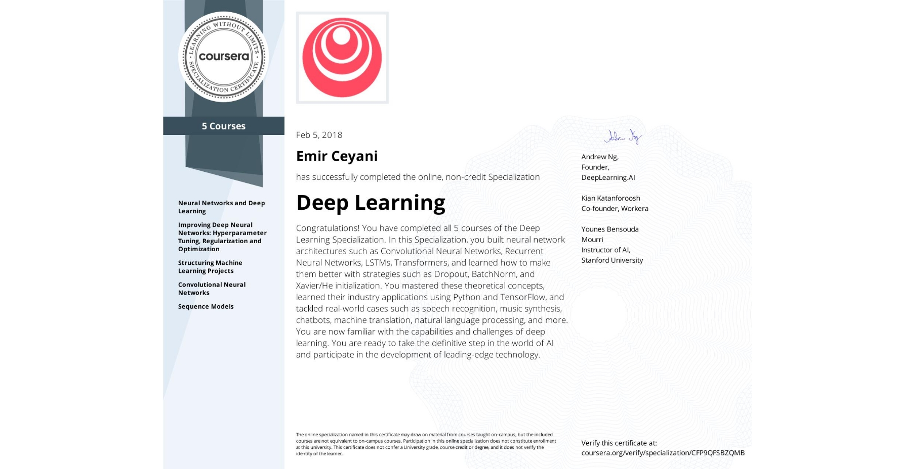 View certificate for Emir Ceyani, Deep Learning, offered through Coursera. The Deep Learning Specialization is designed to prepare learners to participate in the development of cutting-edge AI technology, and to understand the capability, the challenges, and the consequences of the rise of deep learning. Through five interconnected courses, learners develop a profound knowledge of the hottest AI algorithms, mastering deep learning from its foundations (neural networks) to its industry applications (Computer Vision, Natural Language Processing, Speech Recognition, etc.).