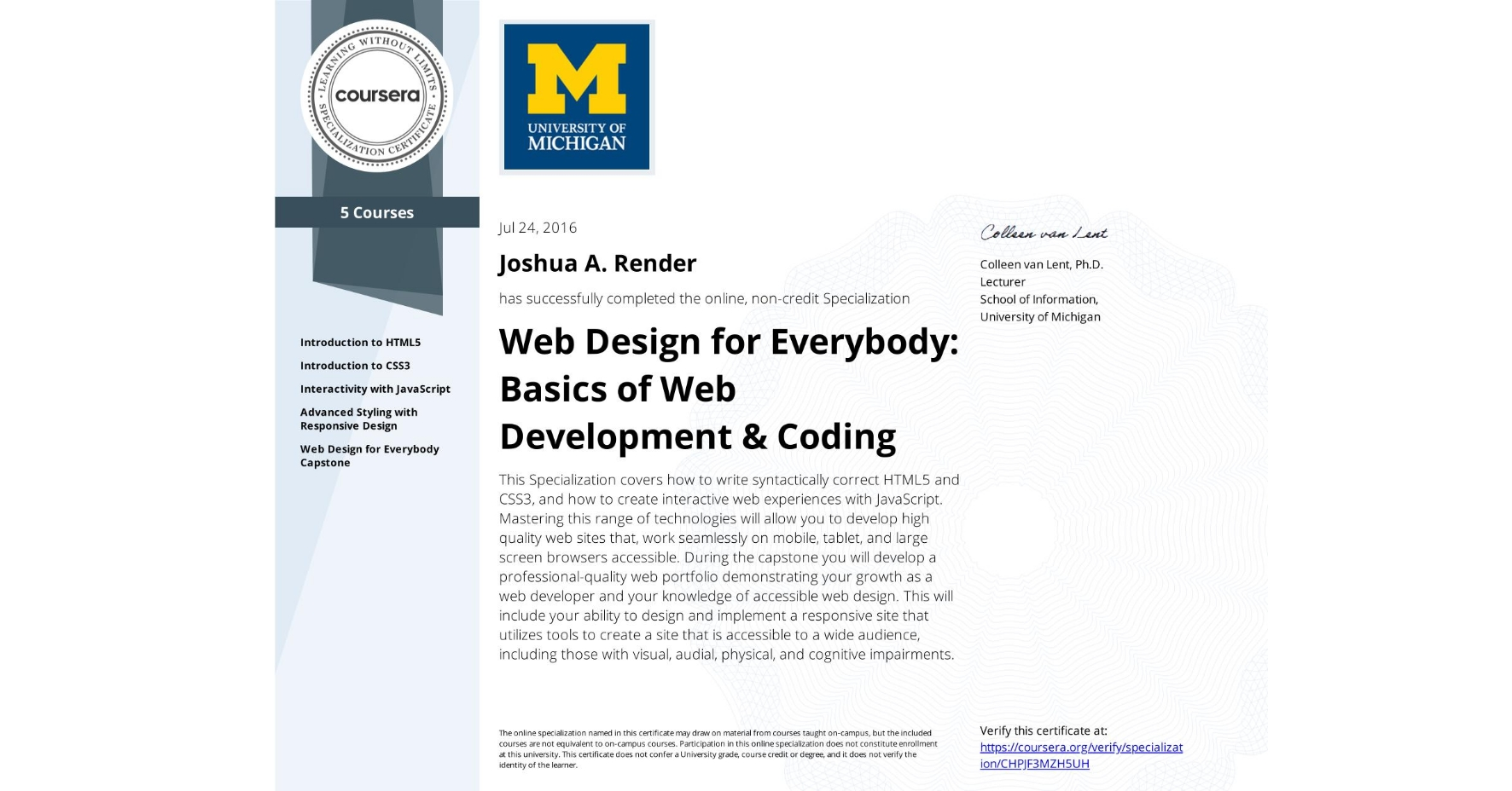 View certificate for Joshua A. Render, Web Design for Everybody: Basics of Web Development & Coding, offered through Coursera. This Specialization covers how to write syntactically correct HTML5 and CSS3, and how to create interactive web experiences with JavaScript. Mastering this range of technologies will allow you to develop high quality web sites that, work seamlessly on mobile, tablet, and large screen browsers accessible. During the capstone you will develop a professional-quality web portfolio demonstrating your growth as a web developer and your knowledge of accessible web design. This will include your ability to design and implement a responsive site that utilizes tools to create a site that is accessible to a wide audience, including those with visual, audial, physical, and cognitive impairments.