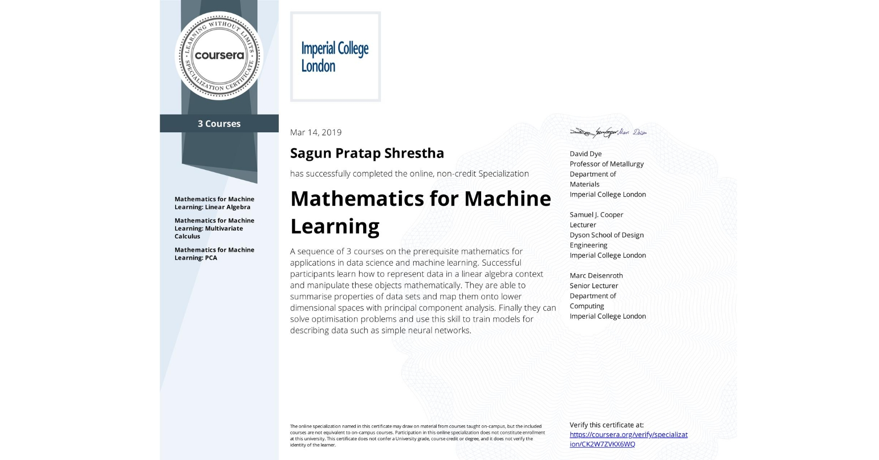 View certificate for Sagun Pratap Shrestha, Mathematics for Machine Learning, offered through Coursera. A sequence of 3 courses on the prerequisite mathematics for applications in data science and machine learning.   Successful participants learn how to represent data in a linear algebra context and manipulate these objects mathematically. They are able to summarise properties of data sets and map them onto lower dimensional spaces with principal component analysis. Finally they can solve optimisation problems and use this skill to train models for describing data such as simple neural networks.