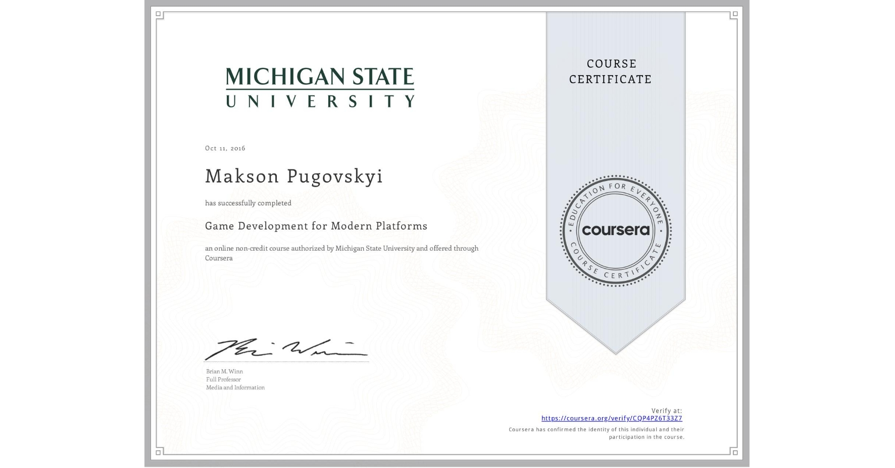 View certificate for Makson Pugovskyi, Game Development for Modern Platforms, an online non-credit course authorized by Michigan State University and offered through Coursera
