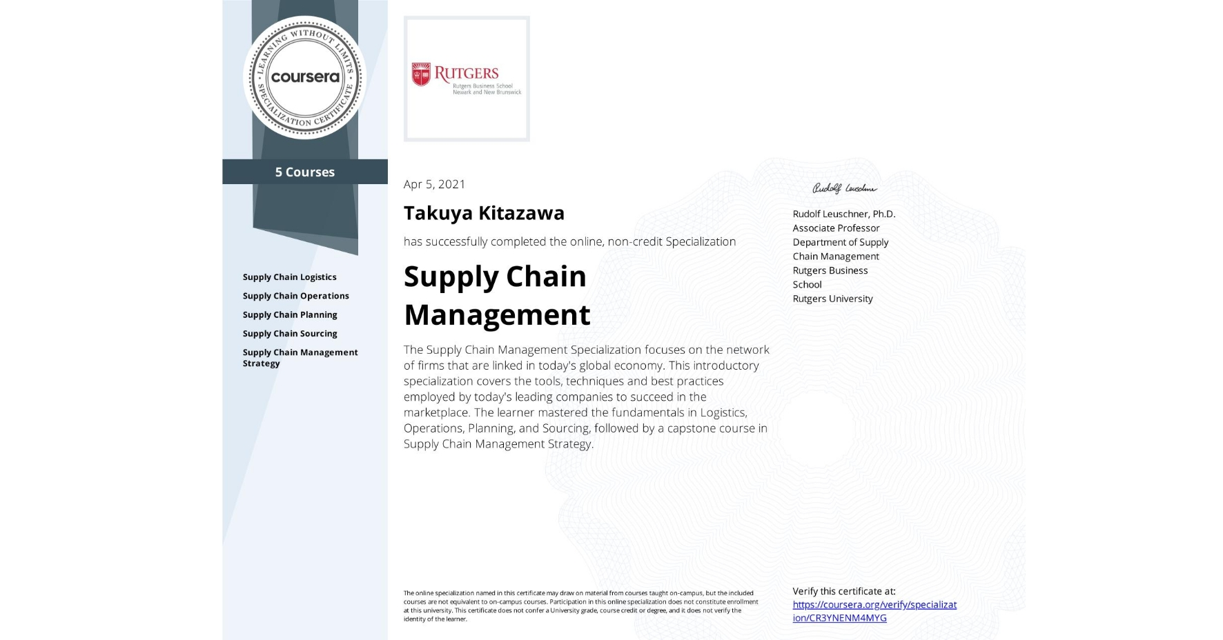 View certificate for Takuya Kitazawa, Supply Chain Management, offered through Coursera. The Supply Chain Management Specialization focuses on the network of firms that are linked in today's global economy. This introductory specialization covers the tools, techniques and best practices employed by today's leading companies to succeed in the marketplace. The learner mastered the fundamentals in Logistics, Operations, Planning, and Sourcing, followed by a capstone course in Supply Chain Management Strategy.