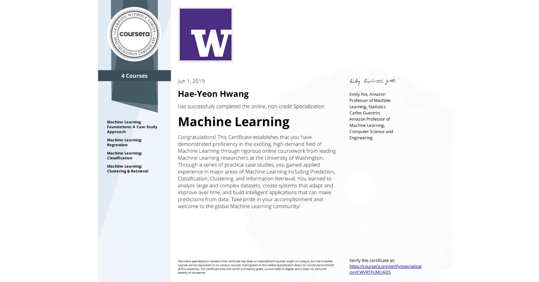 View certificate for Hae-Yeon Hwang, Machine Learning, offered through Coursera. Congratulations! This Certificate establishes that you have demonstrated proficiency in the exciting, high-demand field of Machine Learning through rigorous online coursework from leading Machine Learning researchers at the University of Washington. Through a series of practical case studies, you gained applied experience in major areas of Machine Learning including Prediction, Classification, Clustering, and Information Retrieval. You learned to analyze large and complex datasets, create systems that adapt and improve over time, and build intelligent applications that can make predictions from data. Take pride in your accomplishment and welcome to the global Machine Learning community!
