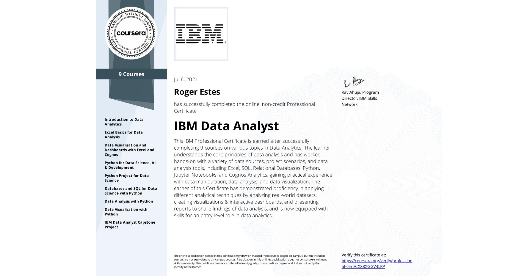 View certificate for Roger Estes, IBM Data Analyst, offered through Coursera. This IBM Professional Certificate is earned after successfully completing 9 courses on various topics in Data Analytics.  The learner understands the core principles of data analysis and has worked hands-on with a variety of data sources, project scenarios, and data analysis tools, including Excel, SQL, Relational Databases, Python, Jupyter Notebooks, and Cognos Analytics, gaining practical experience with data manipulation, data analysis, and data visualization.   The earner of this Certificate has demonstrated proficiency in applying different analytical techniques by analyzing real-world datasets, creating visualizations & interactive dashboards, and presenting reports to share findings of data analysis, and is now equipped with skills for an entry-level role in data analytics.
