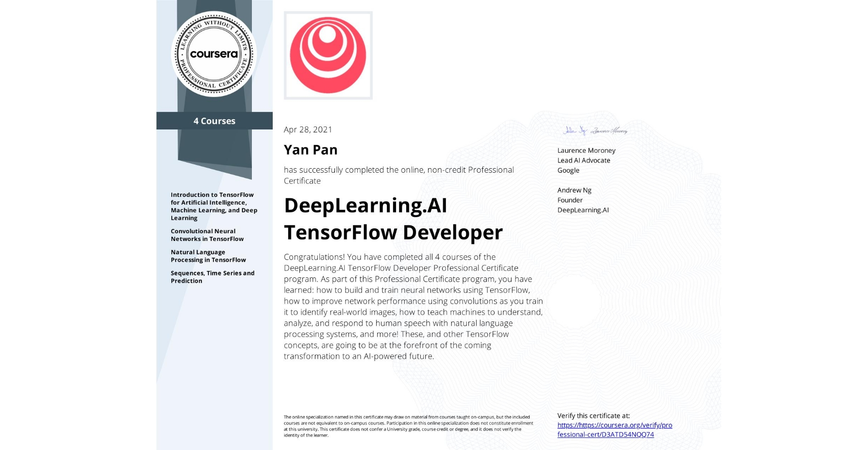 View certificate for Yan Pan, DeepLearning.AI TensorFlow Developer, offered through Coursera. Congratulations! You have completed all 4 courses of the DeepLearning.AI TensorFlow Developer Professional Certificate program.   As part of this Professional Certificate program, you have learned: how to build and train neural networks using TensorFlow, how to improve network performance using convolutions as you train it to identify real-world images, how to teach machines to understand, analyze, and respond to human speech with natural language processing systems, and more!  These, and other TensorFlow concepts, are going to be at the forefront of the coming transformation to an AI-powered future.