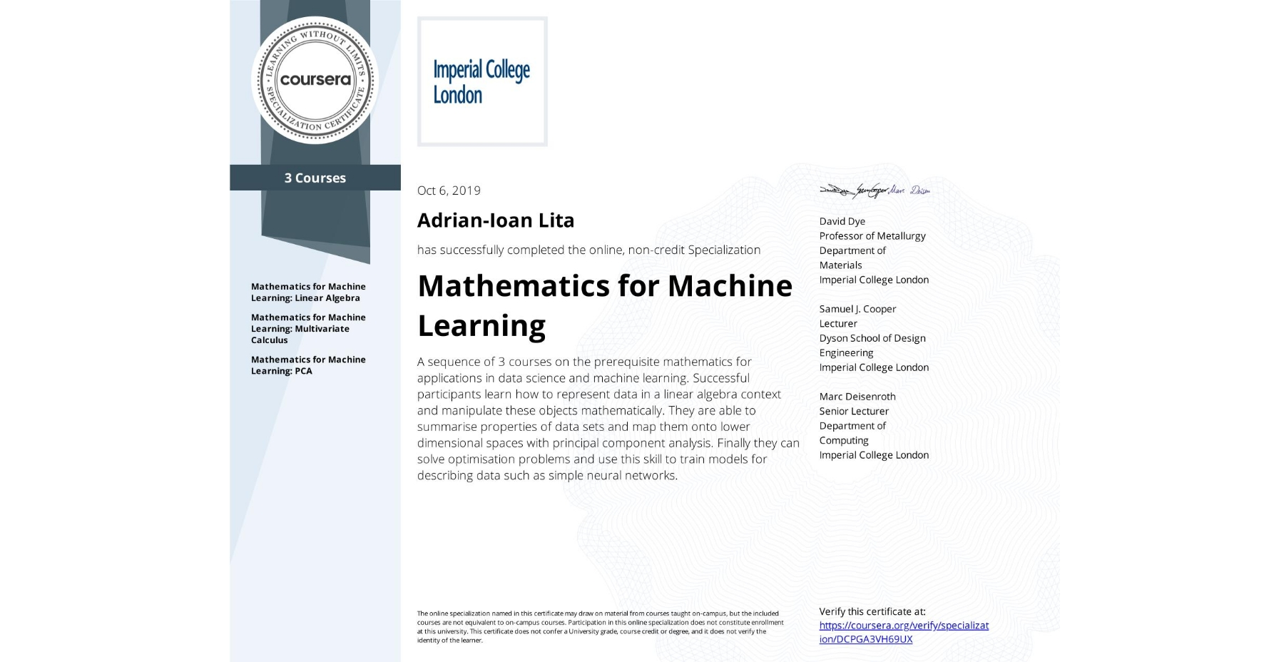 View certificate for Adrian-Ioan Lita, Mathematics for Machine Learning, offered through Coursera. A sequence of 3 courses on the prerequisite mathematics for applications in data science and machine learning.   Successful participants learn how to represent data in a linear algebra context and manipulate these objects mathematically. They are able to summarise properties of data sets and map them onto lower dimensional spaces with principal component analysis. Finally they can solve optimisation problems and use this skill to train models for describing data such as simple neural networks.
