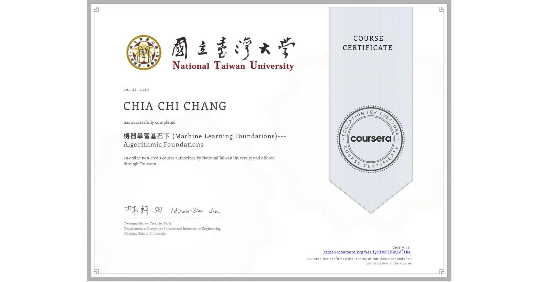 View certificate for CHIA CHI  CHANG, 機器學習基石下 (Machine Learning Foundations)---Algorithmic Foundations, an online non-credit course authorized by National Taiwan University and offered through Coursera
