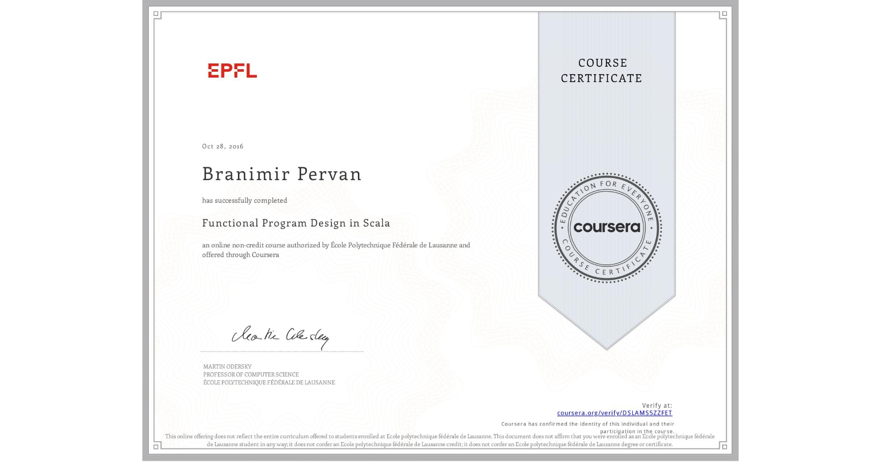 View certificate for Branimir Pervan, Functional Program Design in Scala, an online non-credit course authorized by École Polytechnique Fédérale de Lausanne and offered through Coursera