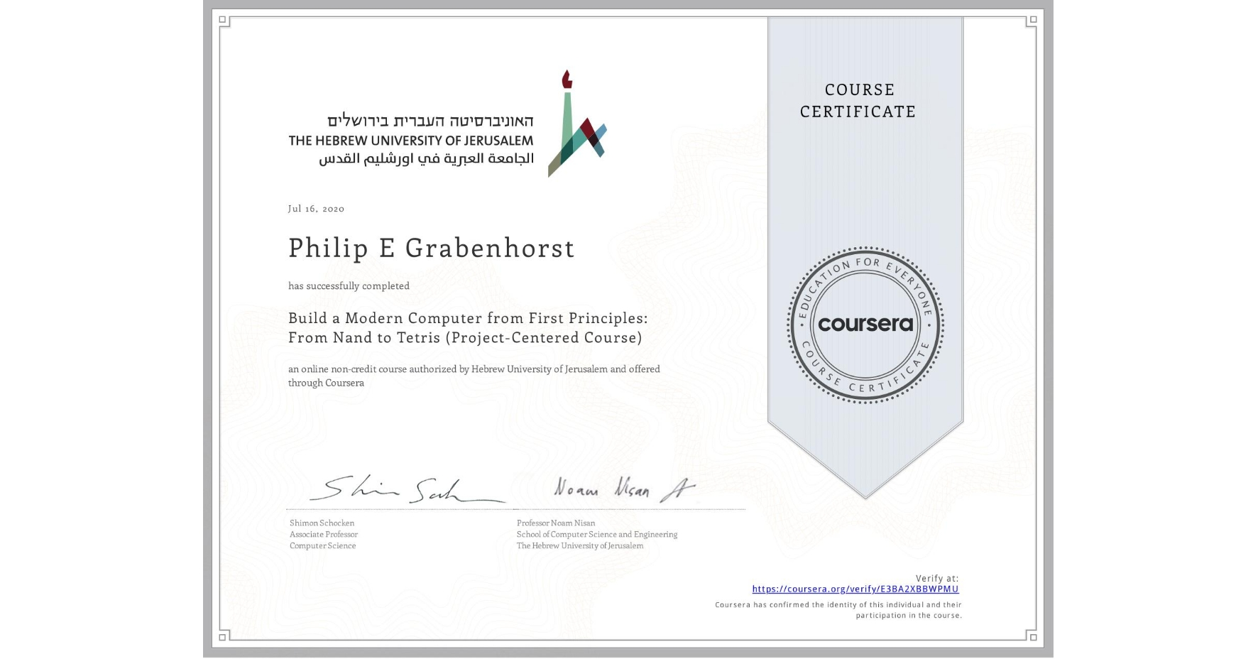 View certificate for Philip E Grabenhorst, Build a Modern Computer from First Principles: From Nand to Tetris (Project-Centered Course), an online non-credit course authorized by Hebrew University of Jerusalem and offered through Coursera