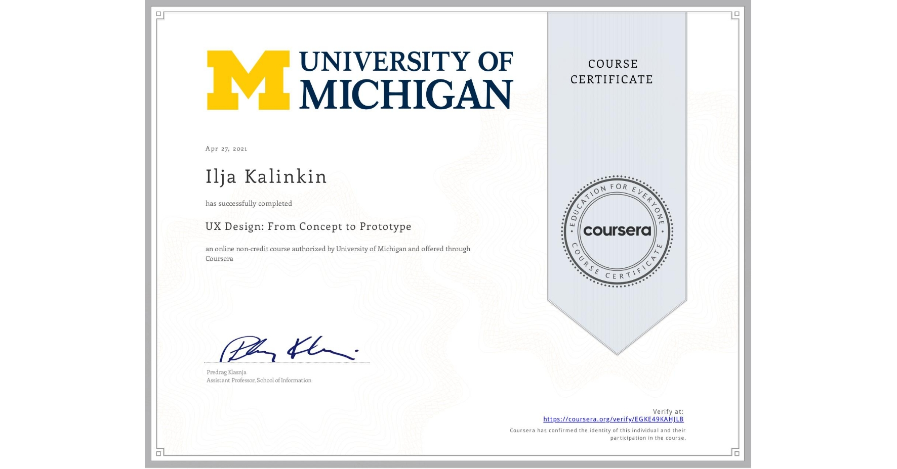 View certificate for Ilja Kalinkin, UX Design: From Concept to Prototype, an online non-credit course authorized by University of Michigan and offered through Coursera