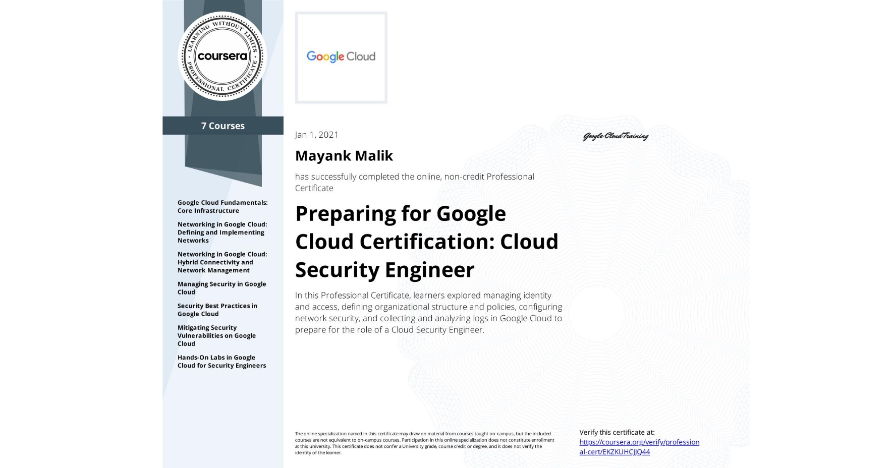View certificate for Mayank Malik, Google Cloud Security, offered through Coursera. In this Professional Certificate, learners explored managing identity and access, defining organizational structure and policies, configuring network security, and collecting and analyzing logs in Google Cloud to prepare for the role of a Cloud Security Engineer.