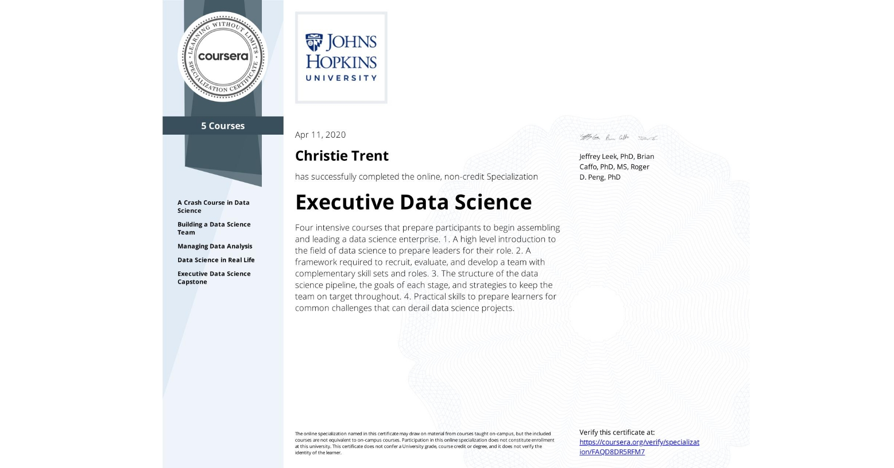 View certificate for Christie Trent, Executive Data Science, offered through Coursera. Four intensive courses that prepare participants to begin assembling and leading a data science enterprise.    1. A high level introduction to the field of data science to prepare leaders for their role. 2. A framework required to recruit, evaluate, and develop a team with complementary skill sets and roles. 3. The structure of the data science pipeline, the goals of each stage, and strategies to keep the team on target throughout. 4. Practical skills to prepare learners for common challenges that can derail data science projects.
