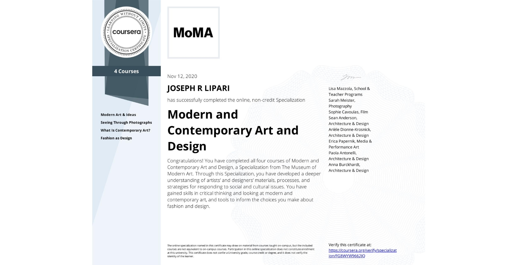 View certificate for JOSEPH R  LIPARI, Modern and Contemporary Art and Design, offered through Coursera. Congratulations! You have completed all four courses of Modern and Contemporary Art and Design, a Specialization from The Museum of Modern Art. Through this Specialization, you have developed a deeper understanding of artists' and designers' materials, processes, and strategies for responding to social and cultural issues. You have gained skills in critical thinking and looking at modern and contemporary art, and tools to inform the choices you make about fashion and design.