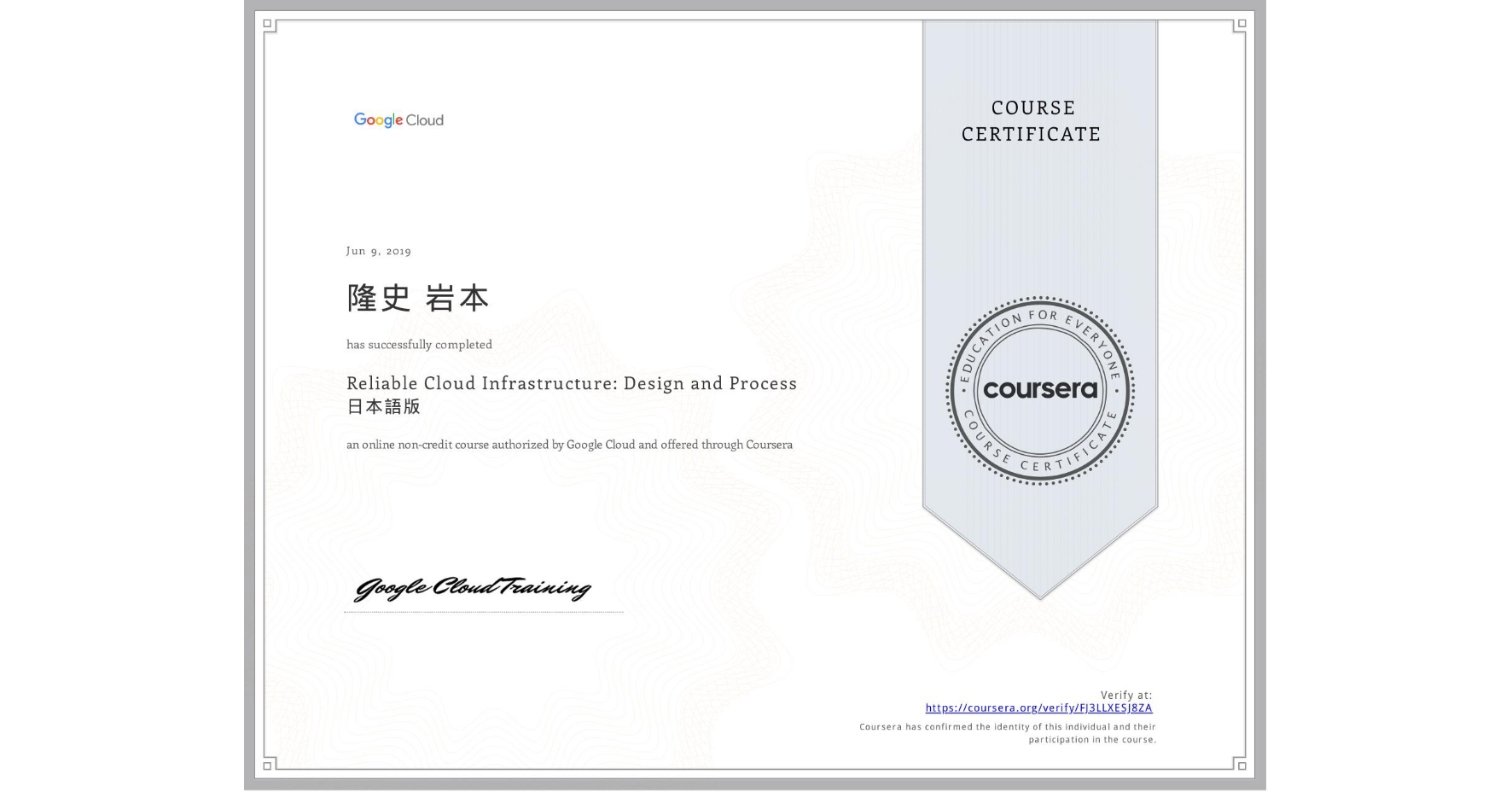 View certificate for 隆史 岩本, Reliable Cloud Infrastructure: Design and Process 日本語版, an online non-credit course authorized by Google Cloud and offered through Coursera