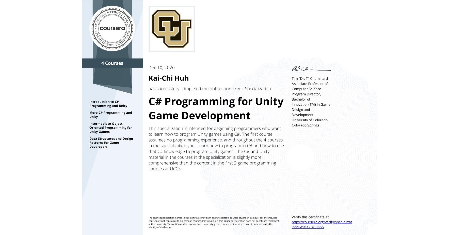 View certificate for Kai-Chi Huh, C# Programming for Unity Game Development, offered through Coursera. This specialization is intended for beginning programmers who want to learn how to program Unity games using C#. The first course assumes no programming experience, and throughout the 4 courses in the specialization you'll learn how to program in C# and how to use that C# knowledge to program Unity games. The C# and Unity material in the courses in the specialization is slightly more comprehensive than the content in the first 2 game programming courses at UCCS.