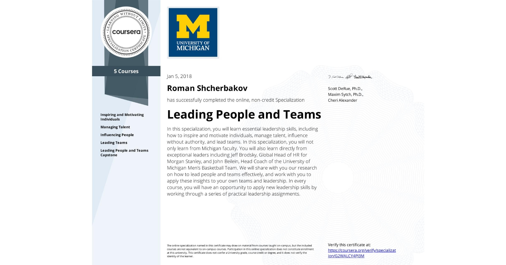 View certificate for Roman Shcherbakov, Leading People and Teams, offered through Coursera. In this specialization, you will learn essential leadership skills, including how to inspire and motivate individuals, manage talent, influence without authority, and lead teams. In this specialization, you will not only learn from Michigan faculty. You will also learn directly from exceptional leaders including Jeff Brodsky, Global Head of HR for Morgan Stanley, and John Beilein, Head Coach of the University of Michigan Men's Basketball Team. We will share with you our research on how to lead people and teams effectively, and work with you to apply these insights to your own teams and leadership. In every course, you will have an opportunity to apply new leadership skills by working through a series of practical leadership assignments.