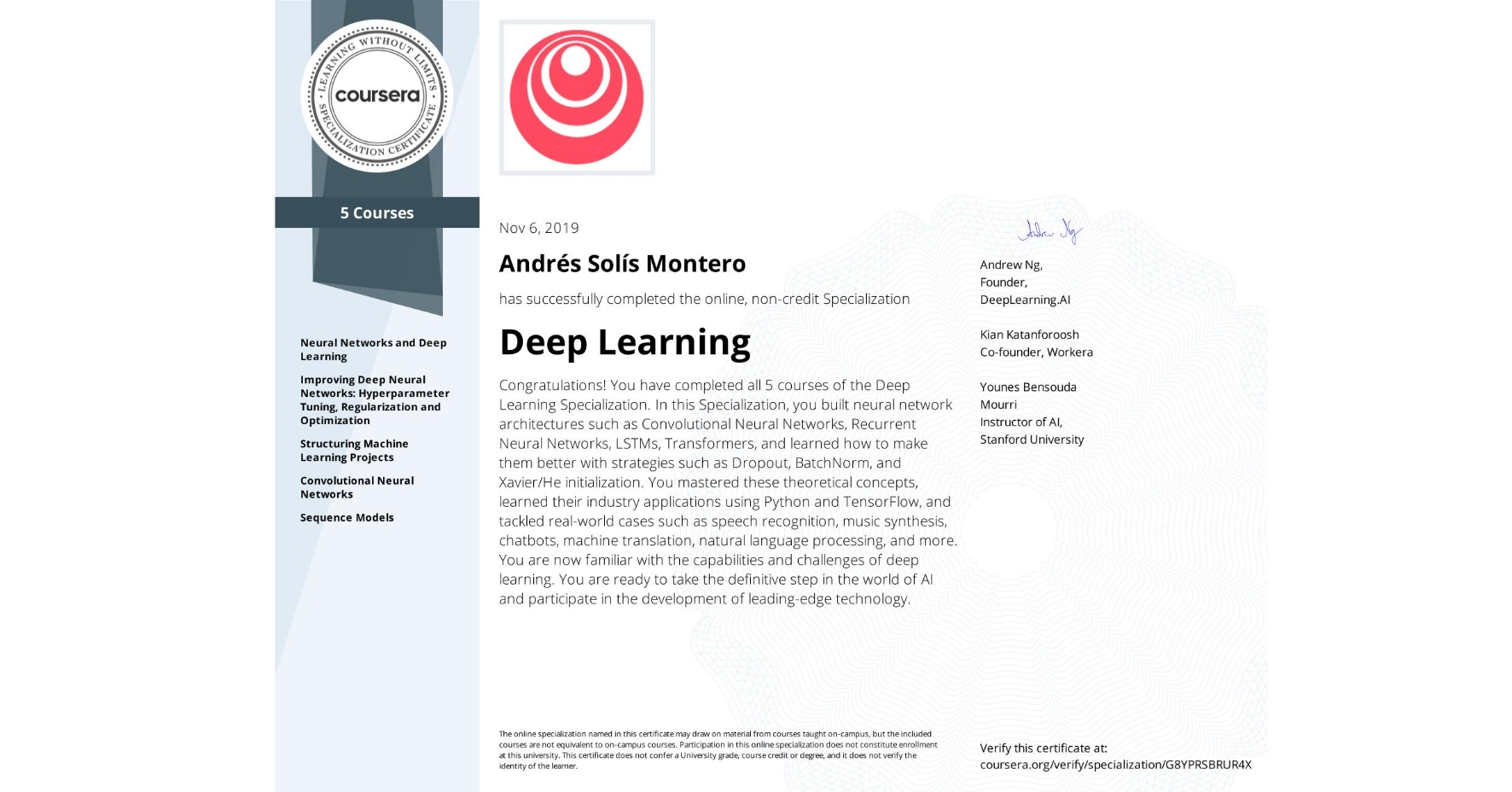 View certificate for Andrés Solís Montero, Deep Learning, offered through Coursera. Congratulations! You have completed all 5 courses of the Deep Learning Specialization.  In this Specialization, you built neural network architectures such as Convolutional Neural Networks, Recurrent Neural Networks, LSTMs, Transformers, and learned how to make them better with strategies such as Dropout, BatchNorm, and Xavier/He initialization. You mastered these theoretical concepts, learned their industry applications using Python and TensorFlow, and tackled real-world cases such as speech recognition, music synthesis, chatbots, machine translation, natural language processing, and more.  You are now familiar with the capabilities and challenges of deep learning. You are ready to take the definitive step in the world of AI and participate in the development of leading-edge technology.