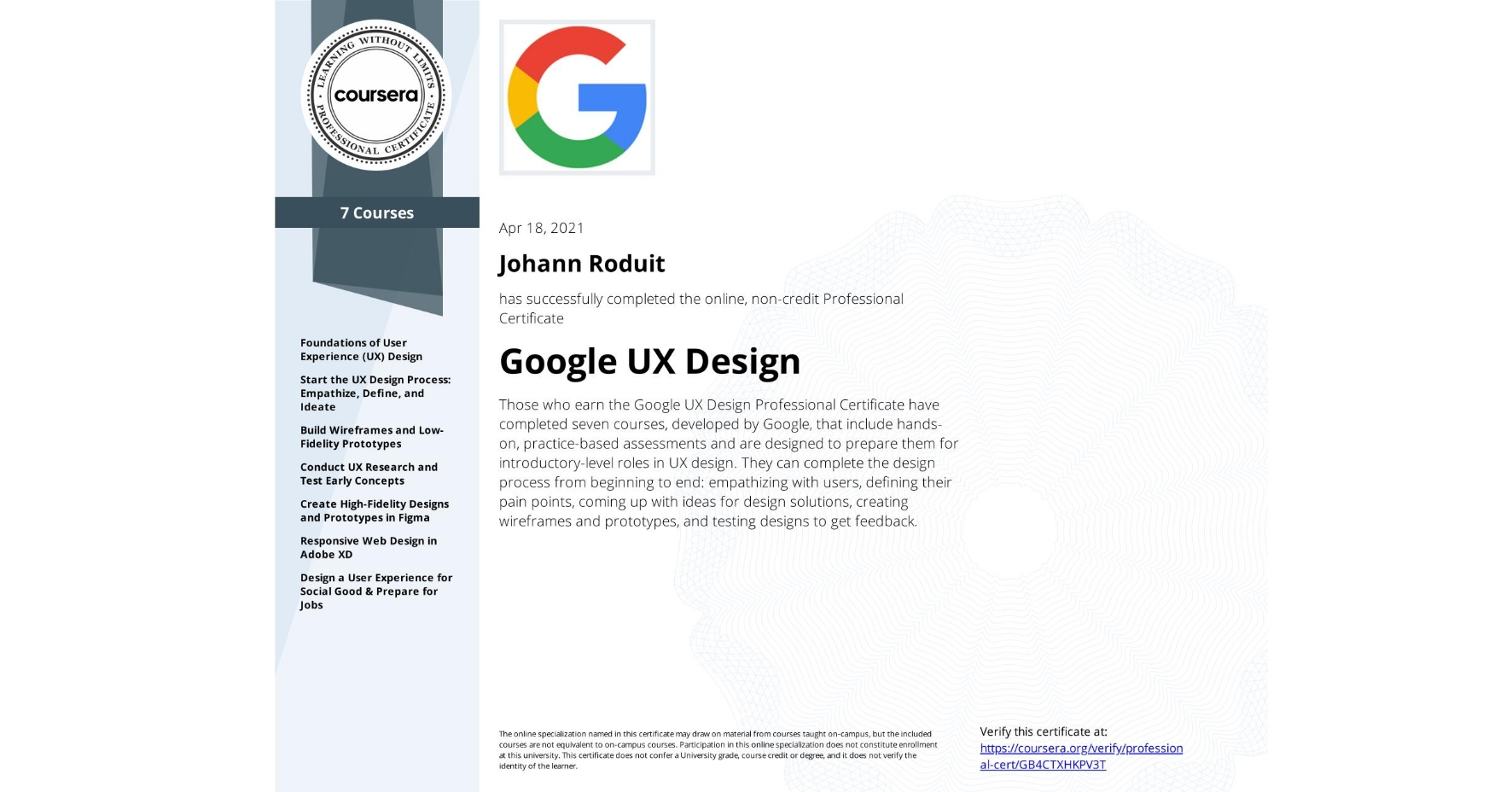 View certificate for Johann Roduit, Google UX Design, offered through Coursera. Those who earn the Google UX Design Professional Certificate have completed seven courses, developed by Google, that include hands-on, practice-based assessments and are designed to prepare them for introductory-level roles in UX design. They can complete the design process from beginning to end: empathizing with users, defining their pain points, coming up with ideas for design solutions, creating wireframes and prototypes, and testing designs to get feedback.