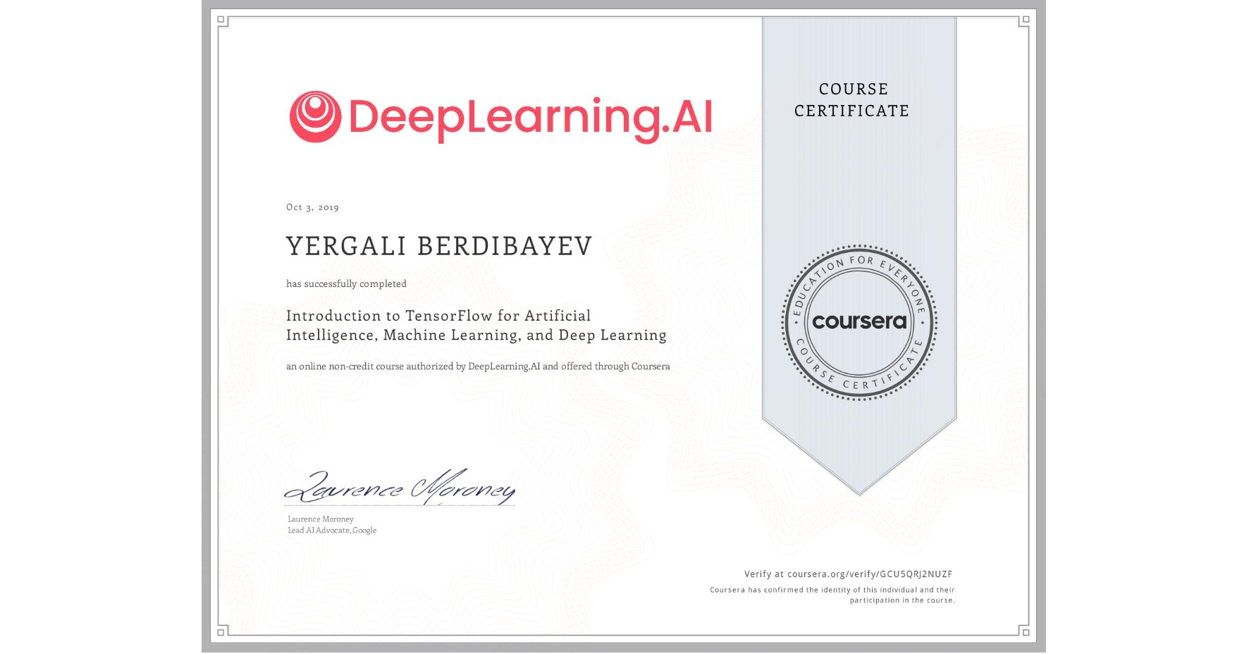 View certificate for Yergali Berdibayev, Introduction to TensorFlow for Artificial Intelligence, Machine Learning, and Deep Learning, an online non-credit course authorized by DeepLearning.AI and offered through Coursera
