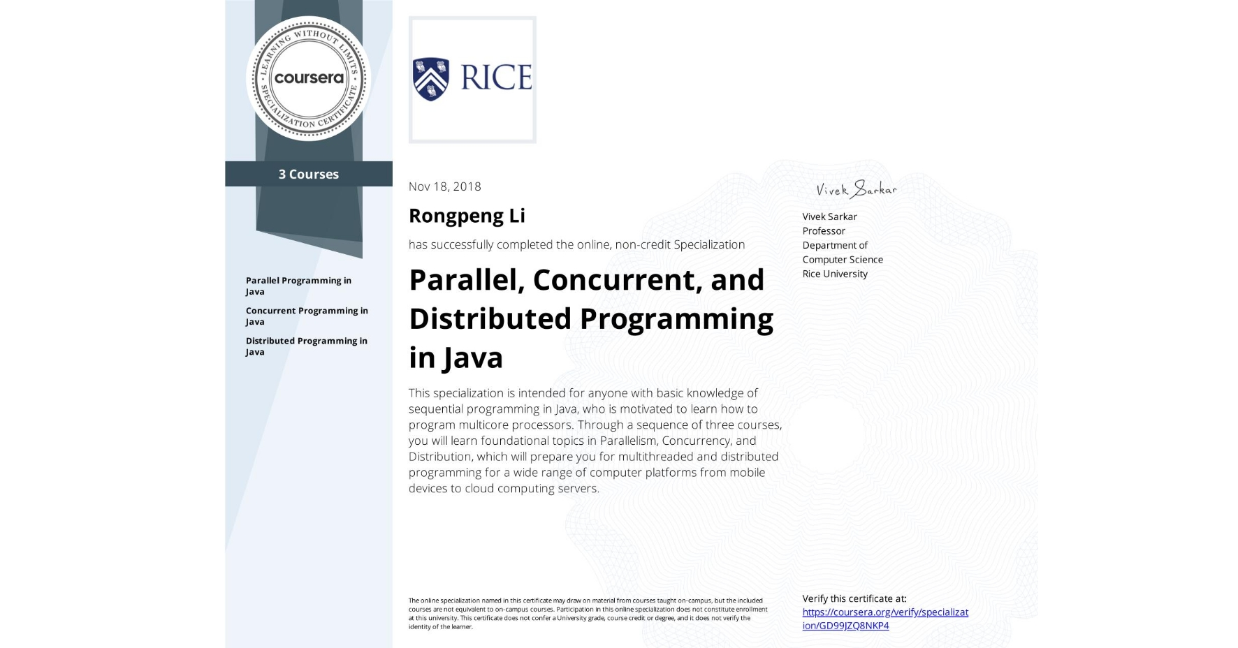 View certificate for Rongpeng Li, Parallel, Concurrent, and Distributed Programming in Java, offered through Coursera. This specialization is intended for anyone with basic knowledge of sequential programming in Java, who is motivated to learn how to program multicore processors. Through a sequence of three courses, you will learn foundational topics in Parallelism, Concurrency, and Distribution, which will prepare you for multithreaded and distributed programming for a wide range of computer platforms from mobile devices to cloud computing servers.