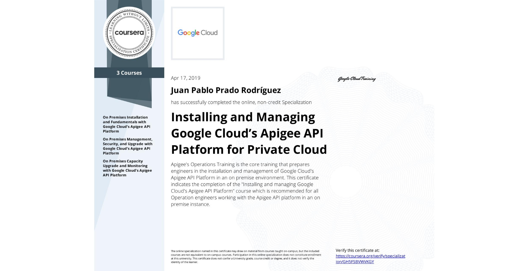 """View certificate for Juan Pablo Prado Rodríguez, Installing and Managing Google Cloud's Apigee API Platform for Private Cloud, offered through Coursera. Apigee's Operations Training is the core training that prepares engineers in the installation and management of Google Cloud's Apigee API Platform in an on premise environment. This certificate indicates the completion of the """"Installing and managing Google Cloud's Apigee API Platform"""" course which is recommended for all Operation engineers working with the Apigee API platform in an on premise instance."""