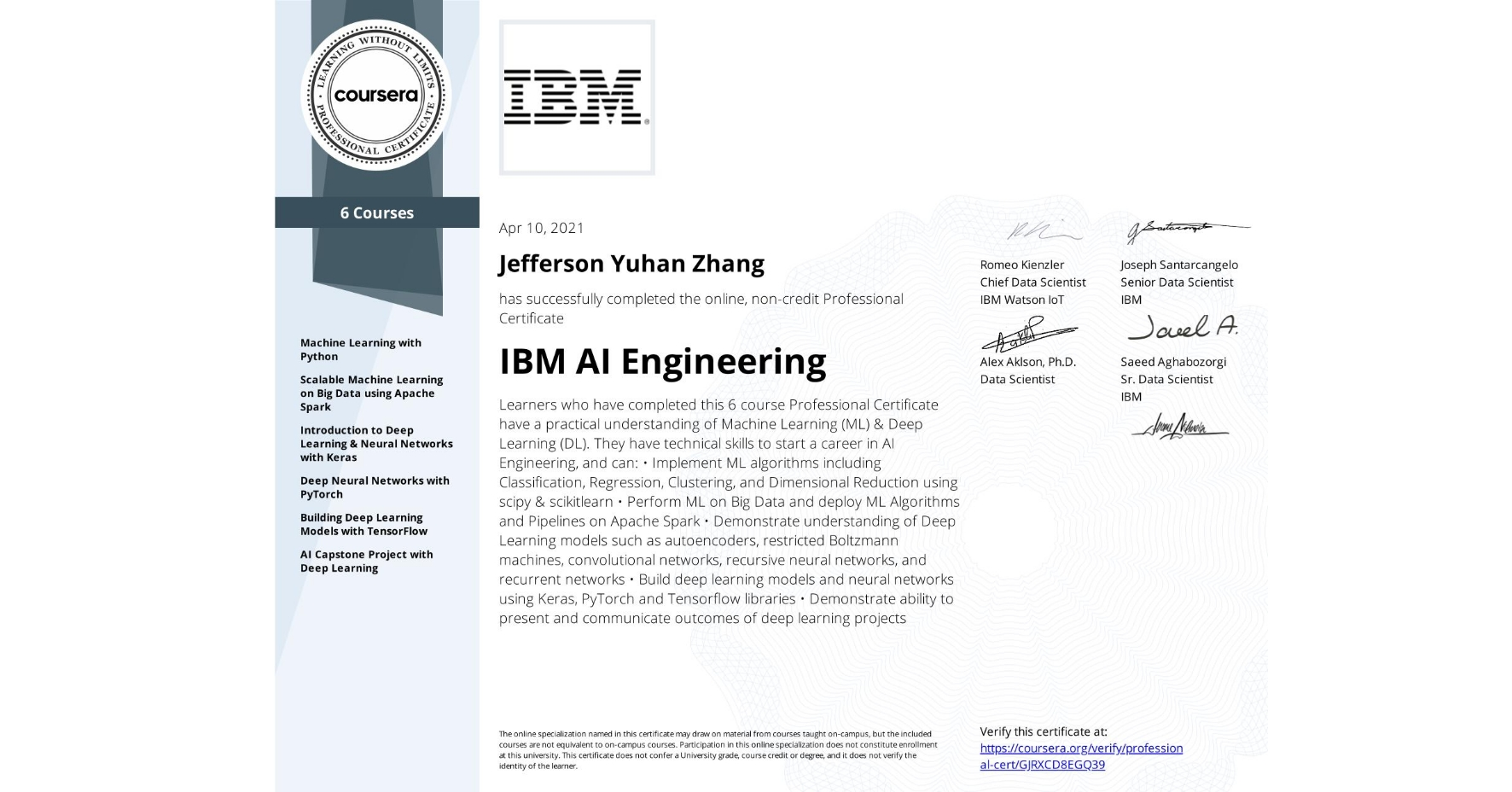 View certificate for Jefferson Yuhan Zhang, IBM AI Engineering, offered through Coursera. Learners who have completed this 6 course Professional Certificate have a practical understanding of Machine Learning (ML) & Deep Learning (DL). They have technical skills to start a career in AI Engineering, and can: •Implement ML algorithms including Classification, Regression, Clustering, and Dimensional Reduction using scipy & scikitlearn •Perform ML on Big Data and deploy ML Algorithms and Pipelines on Apache Spark •Demonstrate understanding of Deep Learning models such as autoencoders, restricted Boltzmann machines,  convolutional networks, recursive neural networks, and recurrent networks •Build deep learning models and neural networks using Keras, PyTorch and Tensorflow libraries •Demonstrate ability to present and communicate outcomes of deep learning projects