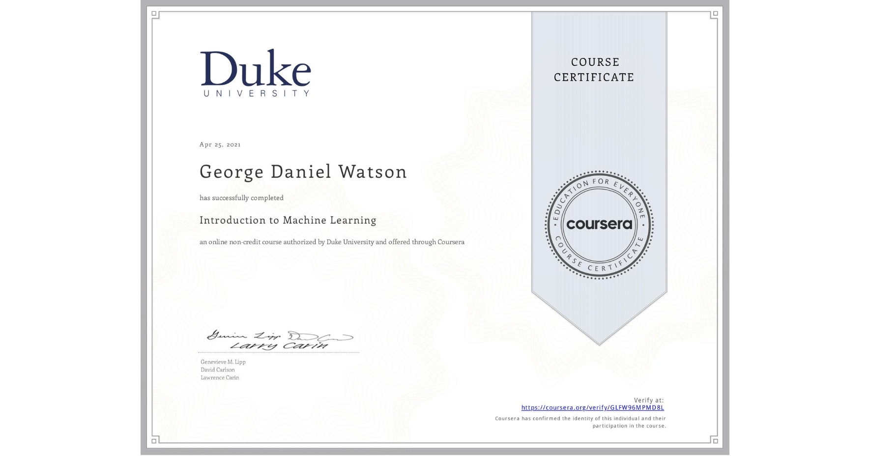 View certificate for George Daniel Watson, Introduction to Machine Learning, an online non-credit course authorized by Duke University and offered through Coursera