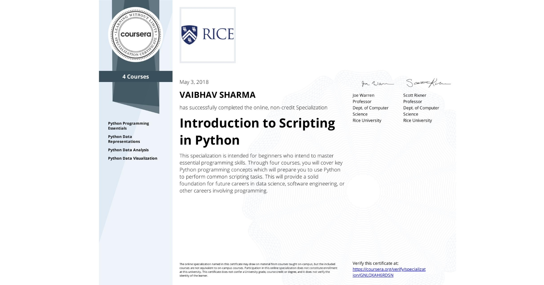 View certificate for VAIBHAV SHARMA, Introduction to Scripting in Python, offered through Coursera. This specialization is intended for beginners who intend to master essential programming skills. Through four courses, you will cover key Python programming concepts which will prepare you to use Python to perform common scripting tasks. This will provide a solid foundation for future careers in data science, software engineering, or other careers involving programming.