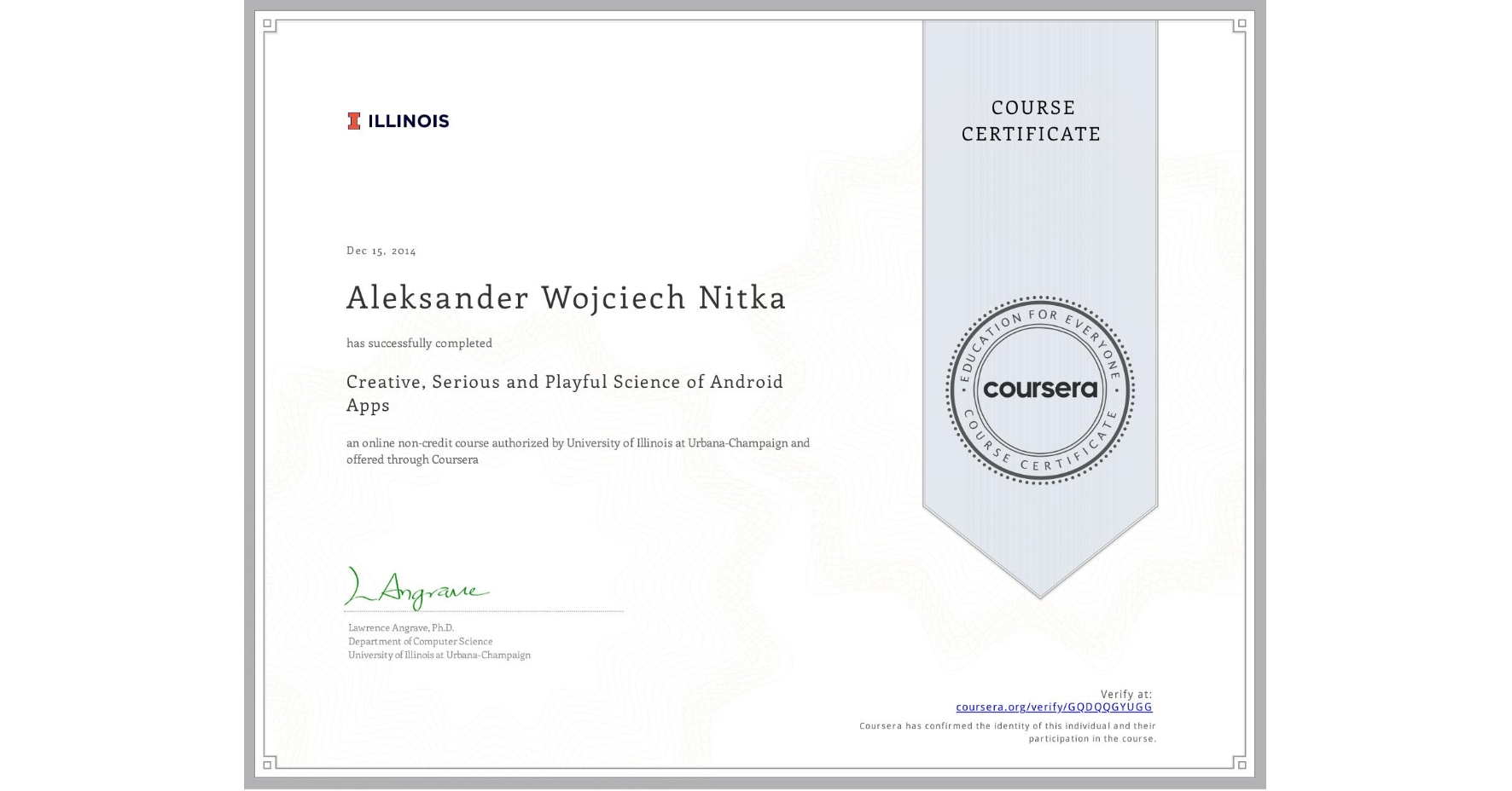 View certificate for Aleksander Wojciech Nitka, Creative, Serious and Playful Science of Android Apps, an online non-credit course authorized by University of Illinois at Urbana-Champaign and offered through Coursera