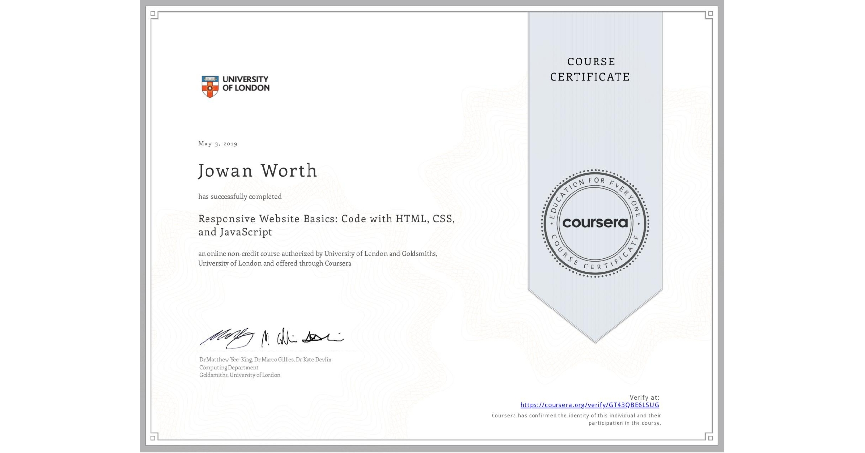 View certificate for Jowan Worth, Responsive Website Basics: Code with HTML, CSS, and JavaScript , an online non-credit course authorized by University of London & Goldsmiths, University of London and offered through Coursera