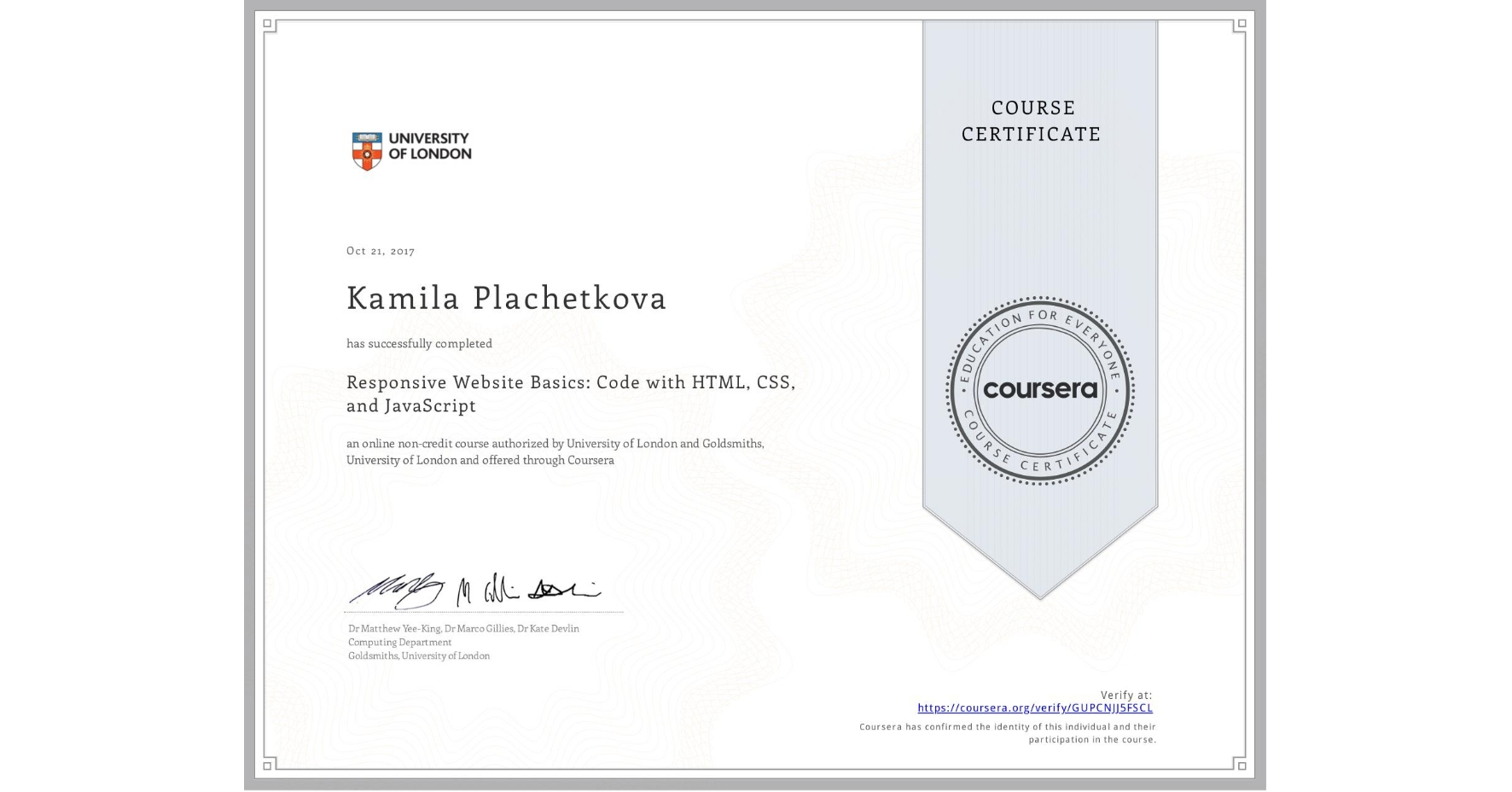 View certificate for Kamila Plachetkova, Responsive Website Basics: Code with HTML, CSS, and JavaScript , an online non-credit course authorized by University of London & Goldsmiths, University of London and offered through Coursera