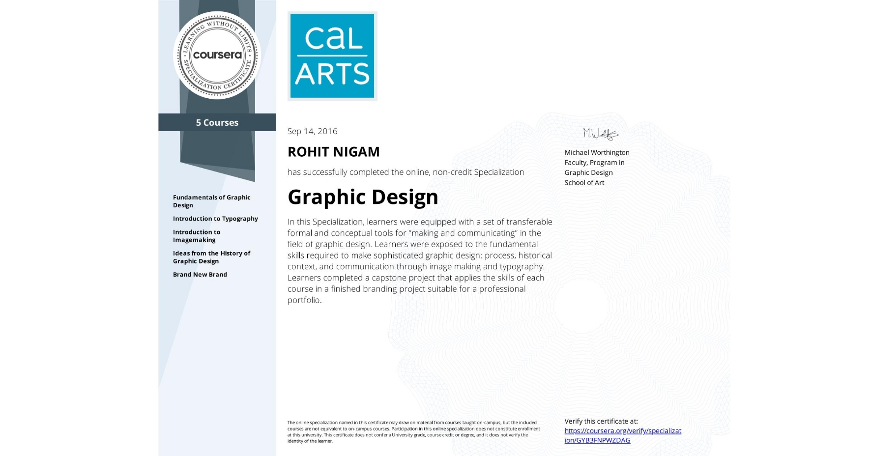 "View certificate for ROHIT NIGAM, Graphic Design, offered through Coursera. In this Specialization, learners were equipped with a set of transferable formal and conceptual tools for ""making and communicating"" in the field of graphic design. Learners were exposed to the fundamental skills required to make sophisticated graphic design: process, historical context, and communication through image making and typography. Learners completed a capstone project that applies the skills of each course in a finished branding project suitable for a professional portfolio."