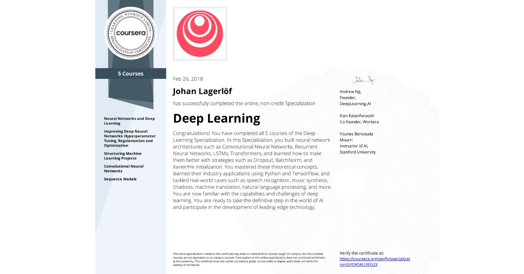 View certificate for Johan Lagerlöf, Deep Learning, offered through Coursera. Congratulations! You have completed all five courses of the Deep Learning Specialization.  In this Specialization, you built neural network architectures such as Convolutional Neural Networks, Recurrent Neural Networks, LSTMs, Transformers and learned how to make them better with strategies such as Dropout, BatchNorm, Xavier/He initialization, and more. You mastered these theoretical concepts and their application using Python and TensorFlow and also tackled real-world case studies such as autonomous driving, sign language reading, music generation, computer vision, speech recognition, and natural language processing.   You're now familiar with the capabilities, challenges, and consequences of deep learning and are ready to participate in the development of leading-edge AI technology.