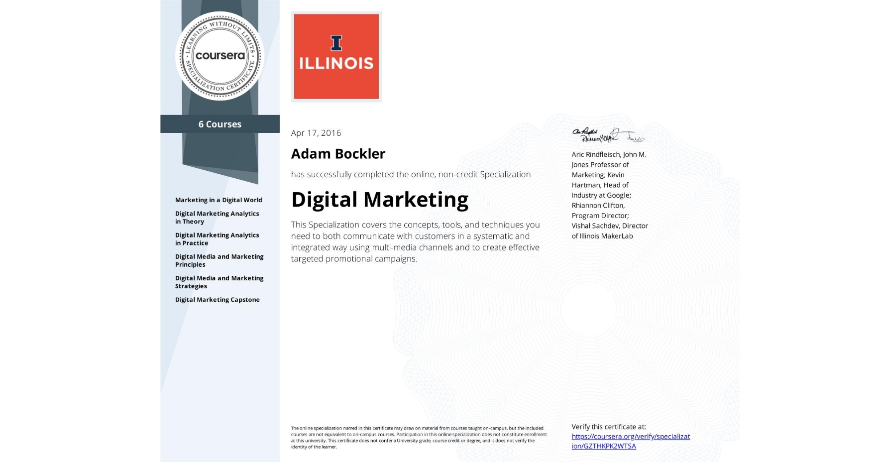View certificate for Adam Bockler, Digital Marketing, offered through Coursera. This Specialization covers the concepts, tools, and techniques you need to both communicate with customers in a systematic and integrated way using multi-media channels and to create effective targeted promotional campaigns.