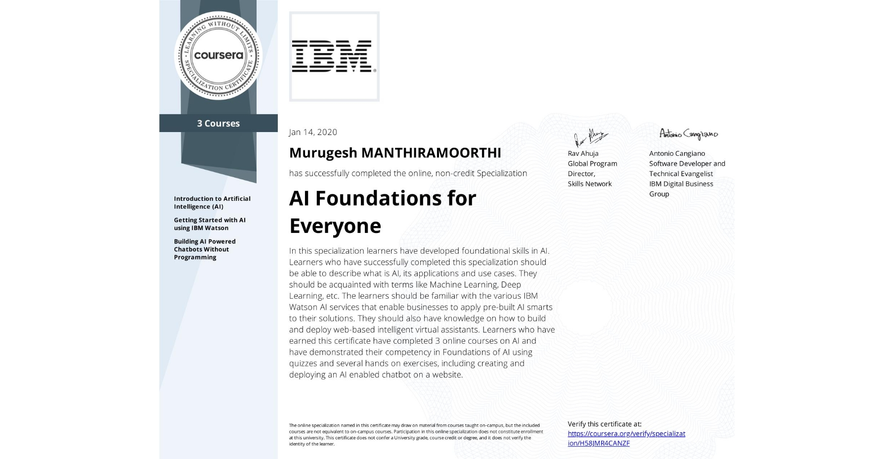 View certificate for Murugesh Manthiramoorthi, AI Foundations for Everyone, offered through Coursera. In this specialization learners have developed foundational skills in AI.  Learners who have successfully completed this specialization should be able to describe what is AI, its applications and use cases. They should be acquainted with terms like Machine Learning, Deep Learning, etc. The learners should be familiar with the various IBM Watson AI services that enable businesses to apply pre-built AI smarts to their solutions. They should also have knowledge on how to build and deploy web-based intelligent virtual assistants. Learners who have earned this certificate have completed 3 online courses on AI and have demonstrated their competency in Foundations of AI using quizzes and several hands on exercises, including creating and deploying an AI enabled chatbot on a website.