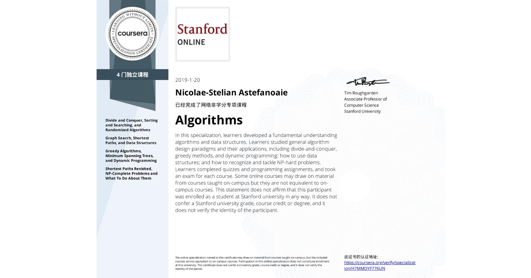 View certificate for Nicolae-Stelian Astefanoaie, Algorithms, offered through Coursera. In this specialization, learners developed a fundamental understanding algorithms and data structures. Learners studied general algorithm design paradigms and their applications, including divide-and-conquer, greedy methods, and dynamic programming; how to use data structures; and how to recognize and tackle NP-hard problems.  Learners completed quizzes and programming assignments, and took an exam for each course.  Some online courses may draw on material from courses taught on-campus but they are not equivalent to on-campus courses. This statement does not affirm that this participant was enrolled as a student at Stanford university in any way. It does not confer a Stanford university grade, course credit or degree, and it does not verify the identity of the participant.