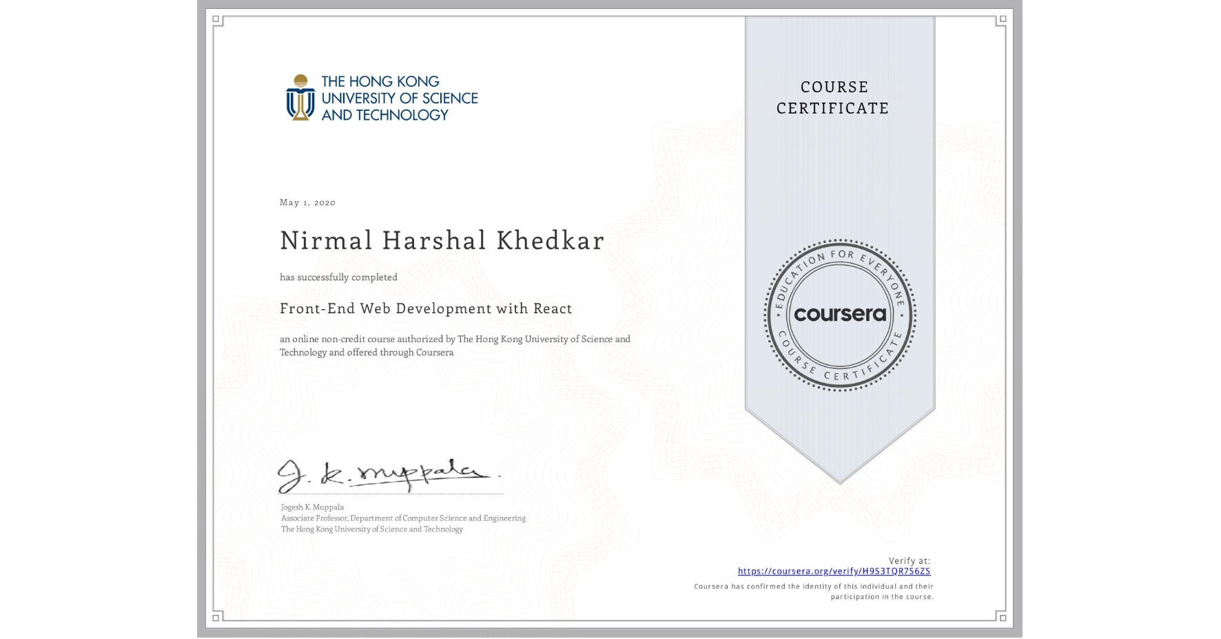 View certificate for Nirmal Harshal Khedkar, Front-End Web Development with React, an online non-credit course authorized by The Hong Kong University of Science and Technology and offered through Coursera