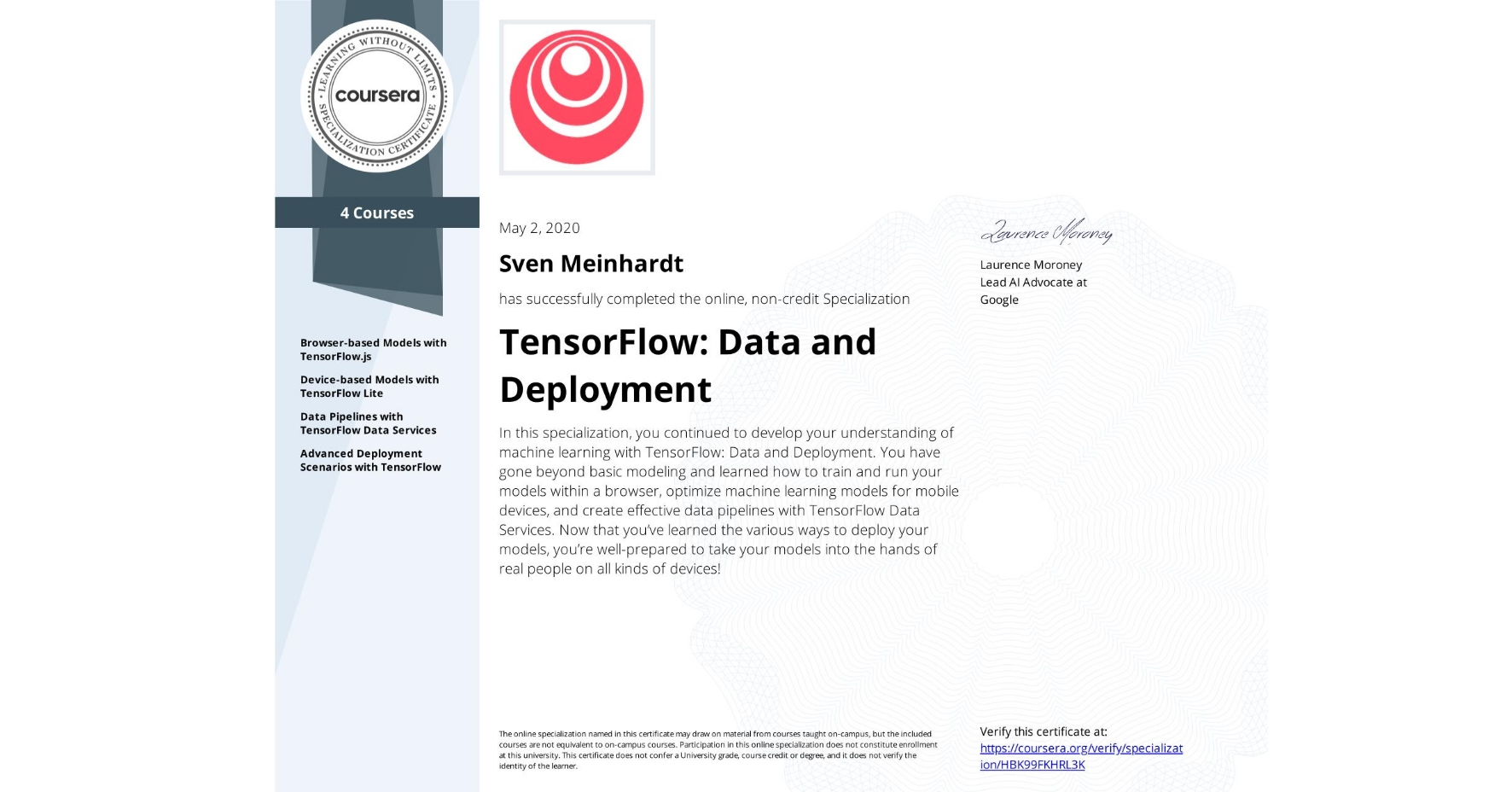 View certificate for Sven Meinhardt, TensorFlow: Data and Deployment, offered through Coursera. In this specialization, you continued to develop your understanding of machine learning with TensorFlow: Data and Deployment. You have gone beyond basic modeling and learned how to train and run your models within a browser, optimize machine learning models for mobile devices, and create effective data pipelines with TensorFlow Data Services. Now that you've learned the various ways to deploy your models, you're well-prepared to take your models into the hands of real people on all kinds of devices!