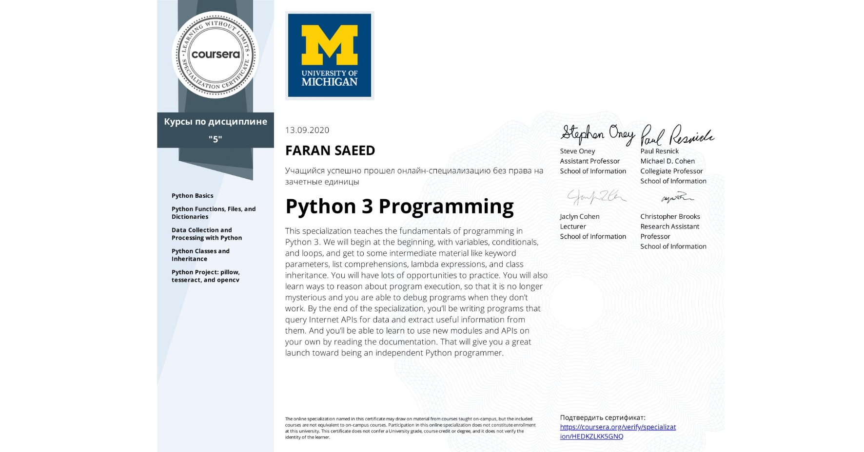 View certificate for FARAN SAEED, Python 3 Programming, offered through Coursera. This specialization teaches the fundamentals of programming in Python 3. We will begin at the beginning, with variables, conditionals, and loops, and get to some intermediate material like keyword parameters, list comprehensions, lambda expressions, and class inheritance.  You will have lots of opportunities to practice. You will also learn ways to reason about program execution, so that it is no longer mysterious and you are able to debug programs when they don't work.  By the end of the specialization, you'll be writing programs that query Internet APIs for data and extract useful information from them. And you'll be able to learn to use new modules and APIs on your own by reading the documentation. That will give you a great launch toward being an independent Python programmer.