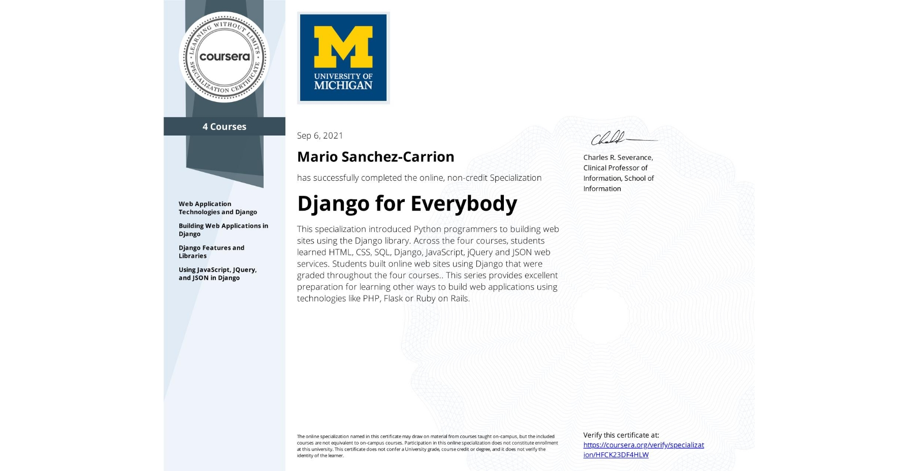 View certificate for Mario Sanchez-Carrion, Django for Everybody, offered through Coursera. This specialization introduced Python programmers to building web sites using the Django library. Across the four courses, students learned HTML, CSS, SQL, Django, JavaScript, jQuery and JSON web services. Students built online web sites using Django that were graded throughout the four courses.. This series provides excellent preparation for learning other ways to build web applications using technologies like PHP, Flask or Ruby on Rails.