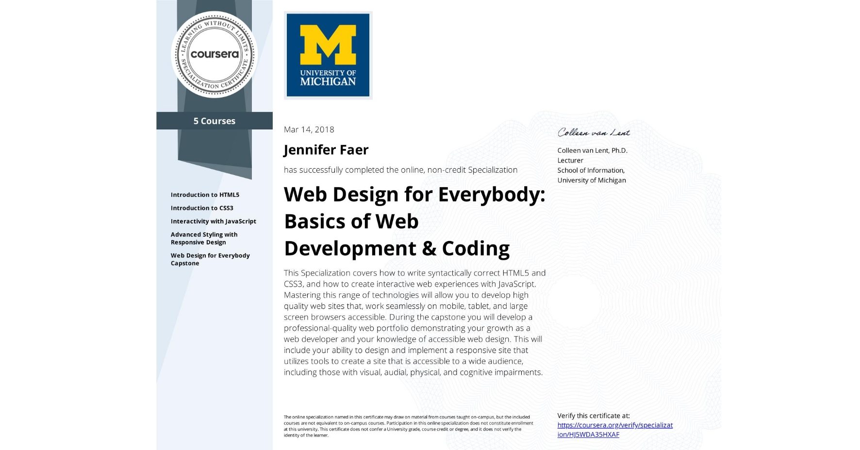 View certificate for Jennifer Faer, Web Design for Everybody: Basics of Web Development & Coding, offered through Coursera. This Specialization covers how to write syntactically correct HTML5 and CSS3, and how to create interactive web experiences with JavaScript. Mastering this range of technologies will allow you to develop high quality web sites that, work seamlessly on mobile, tablet, and large screen browsers accessible. During the capstone you will develop a professional-quality web portfolio demonstrating your growth as a web developer and your knowledge of accessible web design. This will include your ability to design and implement a responsive site that utilizes tools to create a site that is accessible to a wide audience, including those with visual, audial, physical, and cognitive impairments.