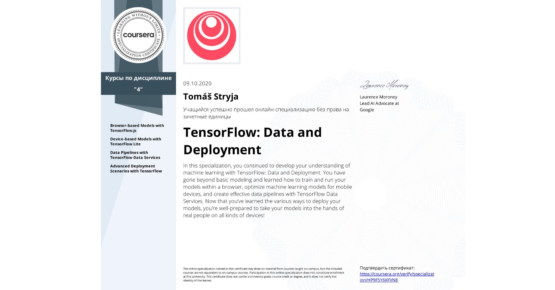 View certificate for Tomáš Stryja, TensorFlow: Data and Deployment, offered through Coursera. In this specialization, you continued to develop your understanding of machine learning with TensorFlow: Data and Deployment. You have gone beyond basic modeling and learned how to train and run your models within a browser, optimize machine learning models for mobile devices, and create effective data pipelines with TensorFlow Data Services. Now that you've learned the various ways to deploy your models, you're well-prepared to take your models into the hands of real people on all kinds of devices!