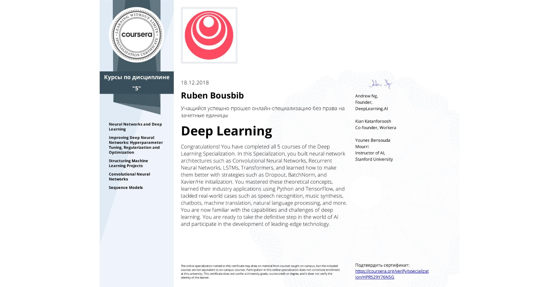 View certificate for Ruben Bousbib, Deep Learning, offered through Coursera. The Deep Learning Specialization is designed to prepare learners to participate in the development of cutting-edge AI technology, and to understand the capability, the challenges, and the consequences of the rise of deep learning. Through five interconnected courses, learners develop a profound knowledge of the hottest AI algorithms, mastering deep learning from its foundations (neural networks) to its industry applications (Computer Vision, Natural Language Processing, Speech Recognition, etc.).