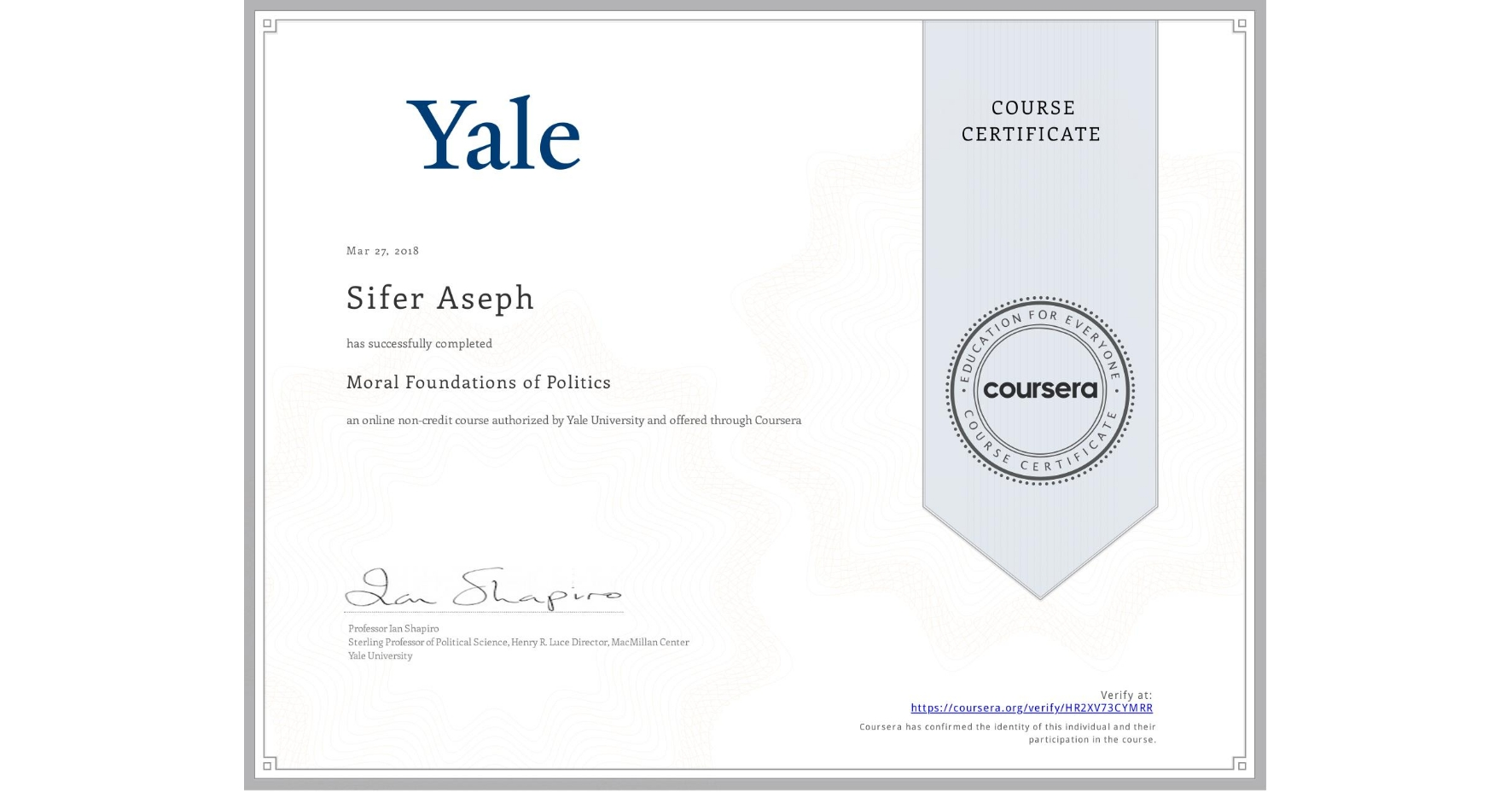 View certificate for Sifer Aseph, Moral Foundations of Politics , an online non-credit course authorized by Yale University and offered through Coursera