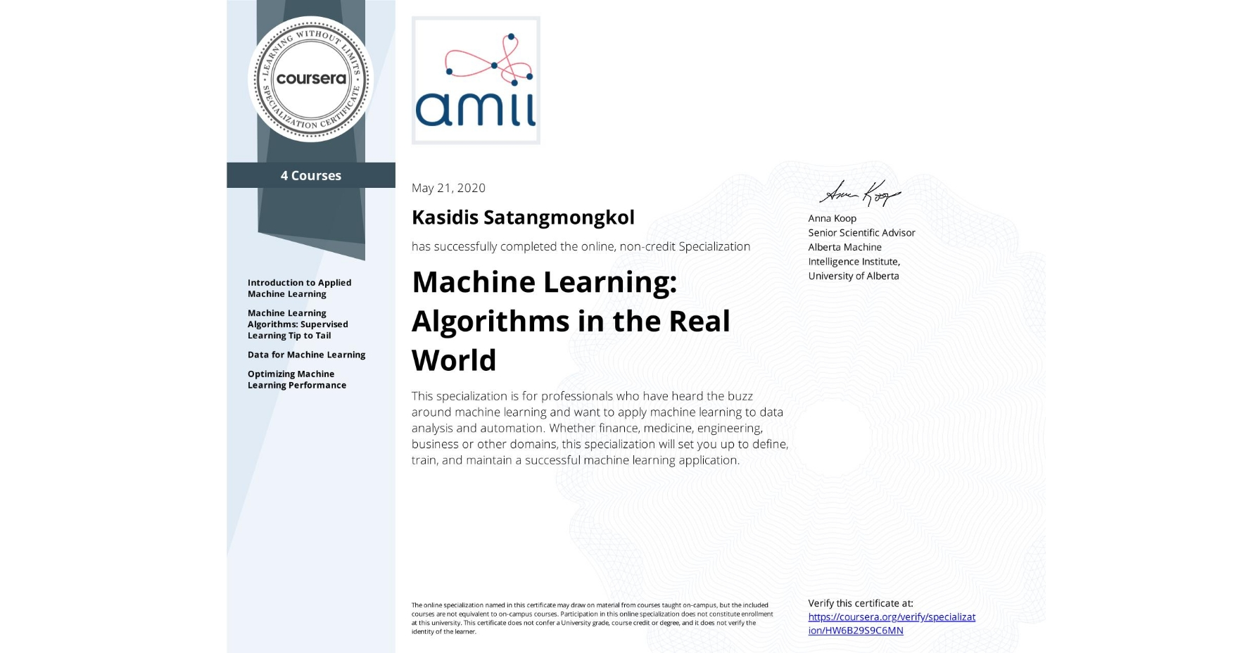 View certificate for KASIDIS SATANGMONGKOL, Machine Learning: Algorithms in the Real World, offered through Coursera. This specialization is for professionals who have heard the buzz around machine learning and want to apply machine learning to data analysis and automation. Whether finance, medicine, engineering, business or other domains, this specialization will set you up to define, train, and maintain a successful machine learning application.